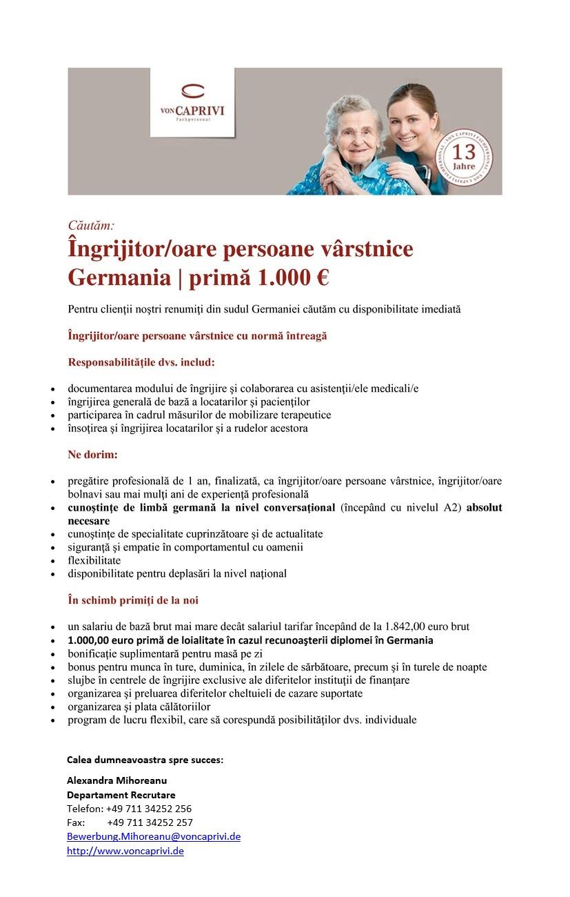 Îngrijitor/oare persoane vârstnice Germania | primă 1.000 € Pentru clienţii noştri renumiţi din sudul Germaniei căutăm cu disponibilitate imediată Îngrijitor/oare persoane vârstnice cu normă întreagă Responsabilităţile dvs. includ:  documentarea modului de îngrijire şi colaborarea cu asistenţii/ele medicali/e  îngrijirea generală de bază a locatarilor şi pacienţilor  participarea în cadrul măsurilor de mobilizare terapeutice  însoţirea şi îngrijirea locatarilor şi a rudelor acestora Ne dorim:  pregătire profesională de 1 an, finalizată, ca îngrijitor/oare persoane vârstnice, îngrijitor/oare bolnavi sau mai mulţi ani de experienţă profesională  cunoştinţe de limbă germană la nivel conversațional (începând cu nivelul A2) absolut necesare  cunoştinţe de specialitate cuprinzătoare şi de actualitate  siguranţă şi empatie în comportamentul cu oamenii  flexibilitate  disponibilitate pentru deplasări la nivel naţional În schimb primiţi de la noi  un salariu de bază brut mai mare decât salariul tarifar începând de la 1.744,00 euro  1.000,00 euro primă de loialitate în cazul recunoaşterii legale în Germania  bonificaţie suplimentară pentru masă pe zi  bonus pentru munca în ture, duminica, în zilele de sărbătoare, precum şi în turele de noapte  slujbe în centrele de îngrijire exclusive ale diferitelor instituţii de finanţare  organizarea şi preluarea diferitelor cheltuieli de cazare suportate  organizarea şi plata călătoriilor  program de lucru flexibil, care să corespundă posibilităţilor dvs. individuale  O persoană de contact din echipa noastră consacrată de asistenţă medicală, care vă stă la dispoziţie şi în afara programului de lucru. Pentru întrebări şi un prim contact rapid vă stă la dispoziţie doamna Alexandra Mihoreanu, număr de telefon +49 711-34252-256. Vă rugăm să ne trimiteţi documentele dosarului de candidatură la adresa de email: alexandra.mihoreanu@voncaprivi.de Îngrijitor/oare persoane vârstnice Germania | primă 1.000 € Pentru clienţii noştri renumiţi din sudul
