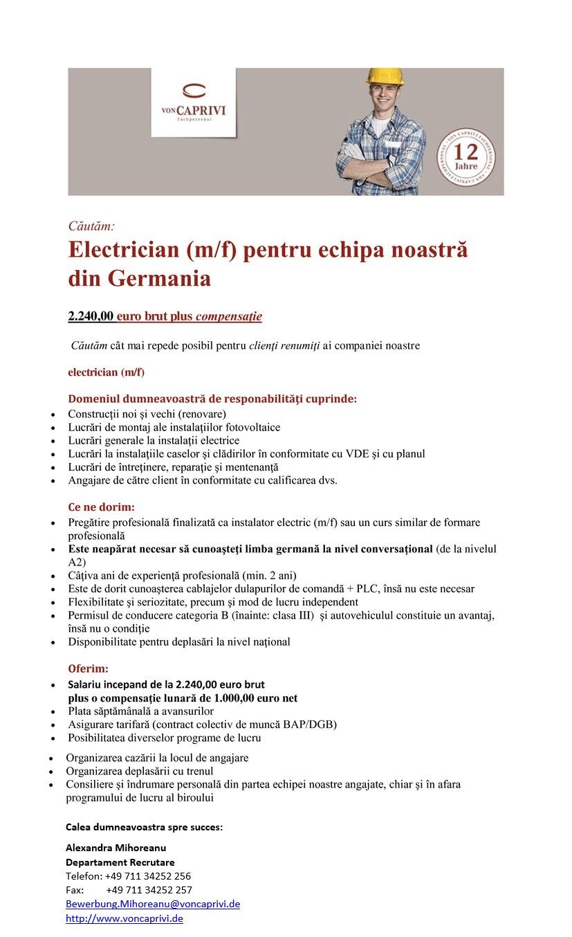 Căutăm: Instalator electric (m/f) pentru echipa noastră din Germania | primă 2.000 € 2.124,00 euro brut plus compensaţie Căutăm cât mai repede posibil pentru clienţi renumiţi ai companiei noastre instalator electric (m/f) Domeniul dumneavoastră de responabilităţi cuprinde:  Construcţii noi şi vechi (renovare)  Lucrări de montaj ale instalaţiilor fotovoltaice  Lucrări generale la instalaţii electrice  Lucrări la instalaţiile caselor şi clădirilor în conformitate cu VDE şi cu planul  Lucrări de întreţinere, reparaţie şi mentenanţă  Angajare de către client în conformitate cu calificarea dvs. Ce ne dorim:  Pregătire profesională finalizată ca instalator electric (m/f) sau un curs similar de formare profesională  Este neapărat necesar să cunoaşteţi limba germană la nivel conversaţional (de la nivelul A2)  Câţiva ani de experienţă profesională (min. 2 ani)  Este de dorit cunoaşterea cablajelor dulapurilor de comandă + PLC, însă nu este necesar  Flexibilitate şi seriozitate, precum şi mod de lucru independent  Permisul de conducere categoria B (înainte: clasa III) şi autovehiculul constituie un avantaj, însă nu o condiţie  Disponibilitate pentru deplasări la nivel naţional Oferim:  Salariu brut peste medie de la 2.124,00 euro plus o compensaţie netă lunară de 835,00 euro  Plata săptămânală a avansurilor  Asigurare tarifară (contract colectiv de muncă BAP/DGB)  Posibilitatea diverselor programe de lucru  Organizarea cazării la locul de angajare  Organizarea deplasării cu trenul  Consiliere şi îndrumare personală din partea echipei noastre angajate, chiar şi în afara programului de lucru al biroului Calea dumneavoastră către succes: Doamna Alexandra Mihoreanu Departamentul de recrutare Tel.: +49 711 - 34 252 256 Fax: +49 711 - 34 252 257 E-mail: alexandra.mihoreanu@voncaprivi.de Căutăm: Instalator electric (m/f) pentru echipa noastră din Germania | primă 2.000 € 2.124,00 euro brut plus compensaţie Căutăm cât mai repede posibil pentru clienţi renumiţi ai companiei noastre in