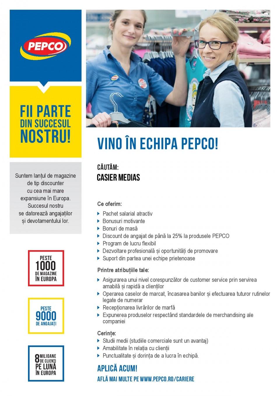 PEPCO este parte a Pepkor, un grup internațional de retail cu peste 3.000 de magazine în Africa, Australia si Europa. PEPCO și-a început activitatea în Polonia în anul 2004 și a devenit leader de piață pe segmentul de îmbrăcăminte și produse de uz caznic cu peste 700 de magazine și 5500 de angajați. În 2013 PEPCO și-a startat dezvoltarea internațională cu intrarea pe piețele din Slovacia și Cehia. În prezent rețeaua de retail din Cehia și Slovacia a ajuns la peste 150 de magazine. PEPCO este discount retailerul cu cea mai rapidă expansiune în zona Europei Centrale și de Est. Ca urmare a deciziei de dezvoltare a rețelei și în Romania căutăm persoane ambițioase, etice si dinamice care să se alăture echipei noastre. In acest moment, avem deja 145 magazine deschise, iar planul de expansiune continua. Recrutăm în prezent pentru urmatoarea poziție: Casier Medias Casierul va fi responsabil pentru:  Asigurarea unui nivel corespunzător de customer service prin servirea amabilă și rapidă a clienților  Operarea caselor de marcat, încasarea banilor si efectuarea tuturor rutinelor legate de numerar  Recepționarea livrărilor de marfă  Expunerea produselor respectând standardele de merchandising ale companiei Cautăm o persoană care:  Are studii medii (studiile comerciale sunt un avantaj)  Este amabilă cu clienții noștri  Este punctuală și îi place să lucreze în echipă  Nu are contraindicații la efort fizic moderat Noi oferim:  Un mediu de lucru plăcut și dinamic într-o companie internațională aflată în expansiune  Posibilități de dezvoltare profesională și instruire constantă Daca sunteți interesați vă rugăm să aplicați până la data 20 Noiembrie 2017. Vom contacta doar persoanele selectate. Pentru mai multe informații vizitați-ne pe www.pepco.ro
