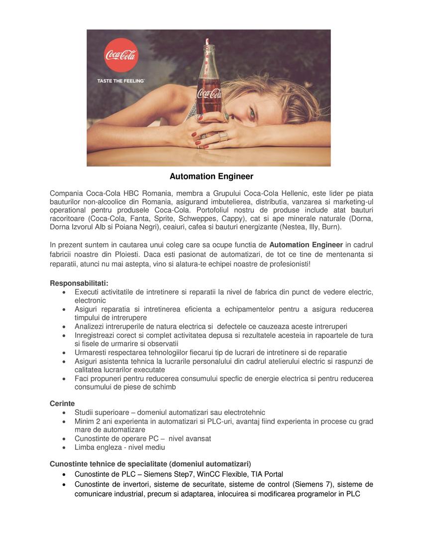 Coca-Cola HBC Romania este cea mai mare companie din industria bauturilor si a doua cea mai mare din industria bunurilor de larg consum (FMCG), in plan local. Producem, imbuteliem local si distribuim in Romania si in zece alte tari din regiune bauturile din portofoliul Companiei Coca‑Cola. De asemenea, in Romania suntem cel mai mare exportator din industria bauturilor, cu o cota de aproape 30 de procente din toate exporturile de bauturi. Bauturile noastre sunt produse si imbuteliate in cele 3 fabrici pe care le detinem la nivel local in Ploiesti, Timisoara si Poiana Negrii. Cu o prezenta locala de peste 25 de ani, ne-am asumat un puternic angajament de a ne desfasura activitatea intr-un mod sustenabil, in interesul clientilor, furnizorilor, consumatorilor si angajatilor nostri. Coca‑Cola HBC, unul dintre cei mai mari imbuteliatori Coca‑Cola a fost numita in 2017, pentru al patrulea an consecutiv, lider al sustenabilitatii in industria bauturilor, conform clasamentului Dow Jones Sustainability Index.In anul 2017, Coca-Cola HBC Romania a investit 7 milioane de euro la fabrica din Timisoara pentru a deschide o linie de imbuteliere doze de mare viteza, cu o capacitate maxima de productie de 90.000 de doze/ora. Noua linie de imbuteliere este cea mai rapida linie de imbuteliere de bauturi care exista in prezent pe piata din Romania si are un grad inalt de automatizare de ultima generatie.