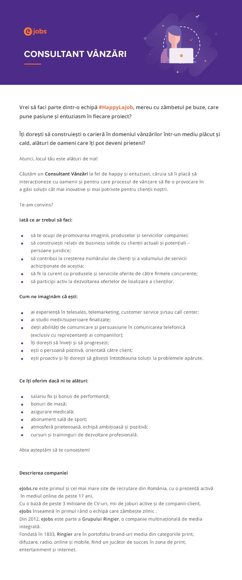 eJobs.ro este primul si cel mai mare site de recrutare din Romania, cu o prezenta activa in mediul online de peste 17 ani. Cu o baza de peste 3 milioane de CV-uri, mii de joburi active si de companii-client, eJobs inseamna in primul rand o echipa care zambeste zilnic :). Din 2012, eJobs este parte a Grupului Ringier. Ringier este o companie multinationala de media integrata. Fondata in 1833, Ringier are in portofoliu brand-uri media din categoriile print, difuzare, radio, online şi mobile, fiind un jucator de succes in zona de print, entertainment si internet. Ringier este o afacere elvetiana de familie, cu sediul general in Zurich.