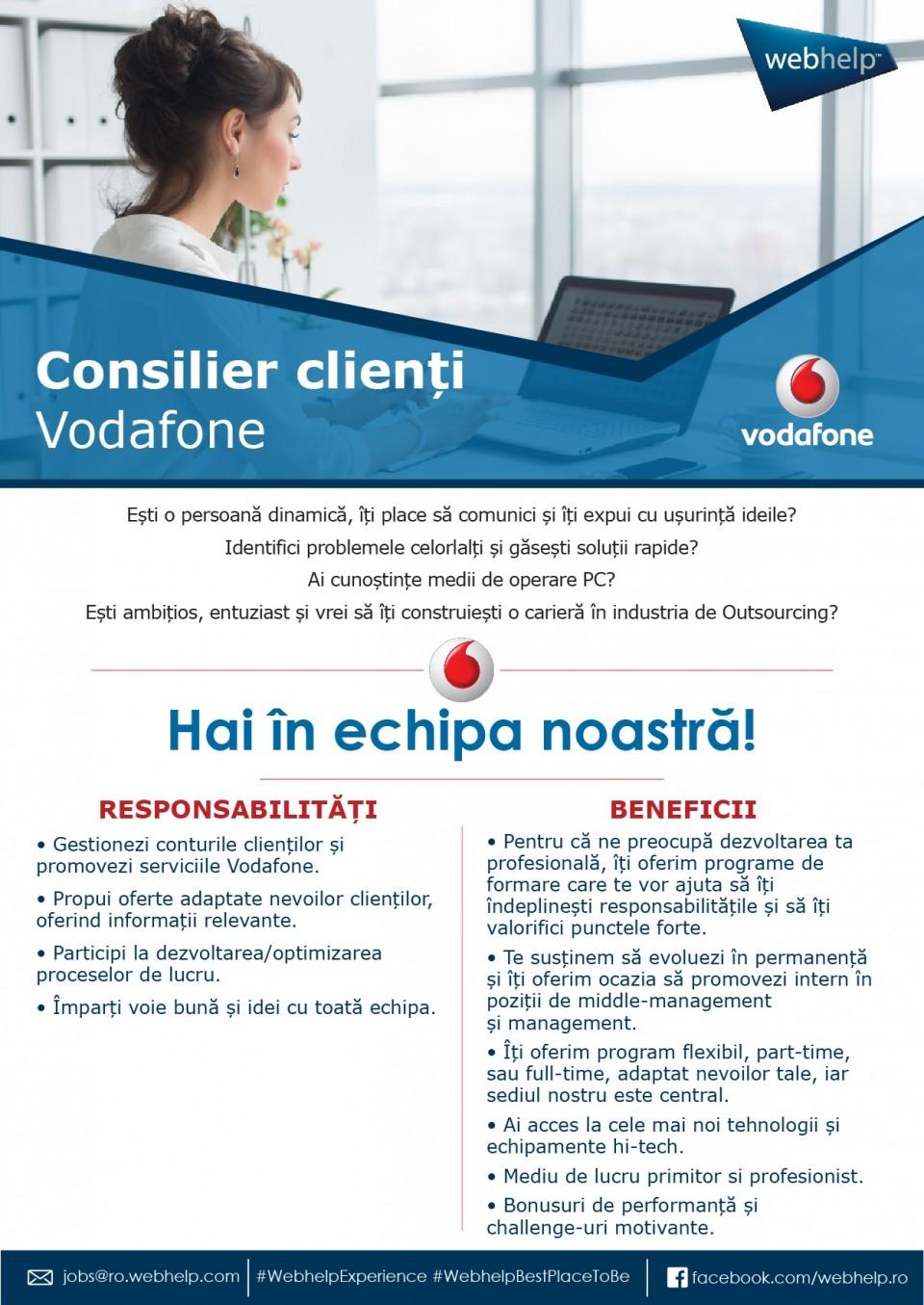 Consilier clienti Vodafone estio o persoana dinamica, iti place sa comunici si iti expui cu usurinta ideile? ai cunsotinte medii de operare PC? ambitios, entuziast gestionezi conturile clientilor si promovezi serviciile Vodafone propui oferte adaptate nevoilor clientilor oferind informatii relevante DESCRIPTION DE L'ENTREPRISE :Webhelp est un leader mondial de l'expérience client et de l'externalisation des processus métier (BPO) spécialisé dans les interactions entre les entreprises et leurs clients - pour une expérience client convaincante dans tous les canaux. Une partie du portefeuille d'externalisation de Webhelp est en outre des services dans les domaines du traitement des paiements, de la distribution et du marketing.Plus de 35 000 collaborateurs sur plus de 100 sites dans 28 pays travaillent à l'amélioration permanente des relations avec la clientèle en appliquant des concepts omnidirectionnels basés sur la technologie et aidant ainsi les clients à accroître durablement leurs résultats. Les marques comme Sky, Shop Direct, Bouygues, Direct Energie, KPN, Vodafone, La Redoute, Michael Kors, Valentino font confiance à Webhelp depuis des années et à travers les frontières géographiquesBasée à Paris, la société a augmenté son chiffre d'affaires de plus de 250% au cours des 4 dernières années, en investissant dans ses employés, dans l'environnement de travail et en développant ses capacités analytiques et opérationnelles pour proposer une solution transformationnelle d'outsourcing répondant aux défis d'un monde omni-canal. Depuis mars 2016, l'investisseur financier KKR détient une participation dans Webhelp.Pour de plus amples informations, consulter le site www.webhelp.com.