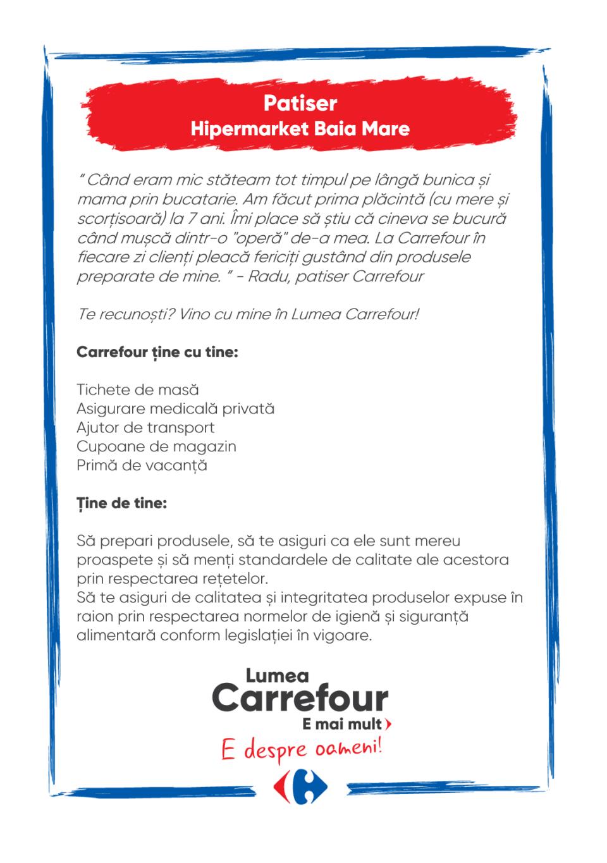 Carrefour ține cu tine:  • tichete de masă; • cupoane de magazin; • asigurare medicală privată; • primă de vacanță; • ajutor de transport; • cursuri de formare.  Ţine de tine:  Să prepari produse și să le aranjezi la raft, astfel încat să oferi clienților o experiență de cumpărături cât mai plăcută Să ai o bună capacitate de organizare și de lucru în echipă Carrefour ține cu tine:  • tichete de masă; • cupoane de magazin; • asigurare medicală privată; • primă de vacanță; • ajutor de transport; • cursuri de formare.  Ţine de tine:  Să prepari produse și să le aranjezi la raft, astfel încat să oferi clienților o experiență de cumpărături cât mai plăcută Să ai o bună capacitate de organizare și de lucru în echipă   brutar Lumea Carrefour e mai mult. E despre oameni!Lumea noastră? E despre prietenia fără vârstă și bucuria de a fi buni în ceea ce facem. Despre diversitatea meseriilor, dar mai ales despre diversitatea membrilor unei mari familii. Despre emoția primului job și satisfacția pe care o avem când suntem de ajutor.Fiecare dintre noi avem trăsături care ne fac să fim unici și valoroși. Suntem diferiți și în același timp suntem la fel ca toți românii: vrem să fim liberi, să alegem, să ne exprimăm punctul de vedere, să ne simțim bine.