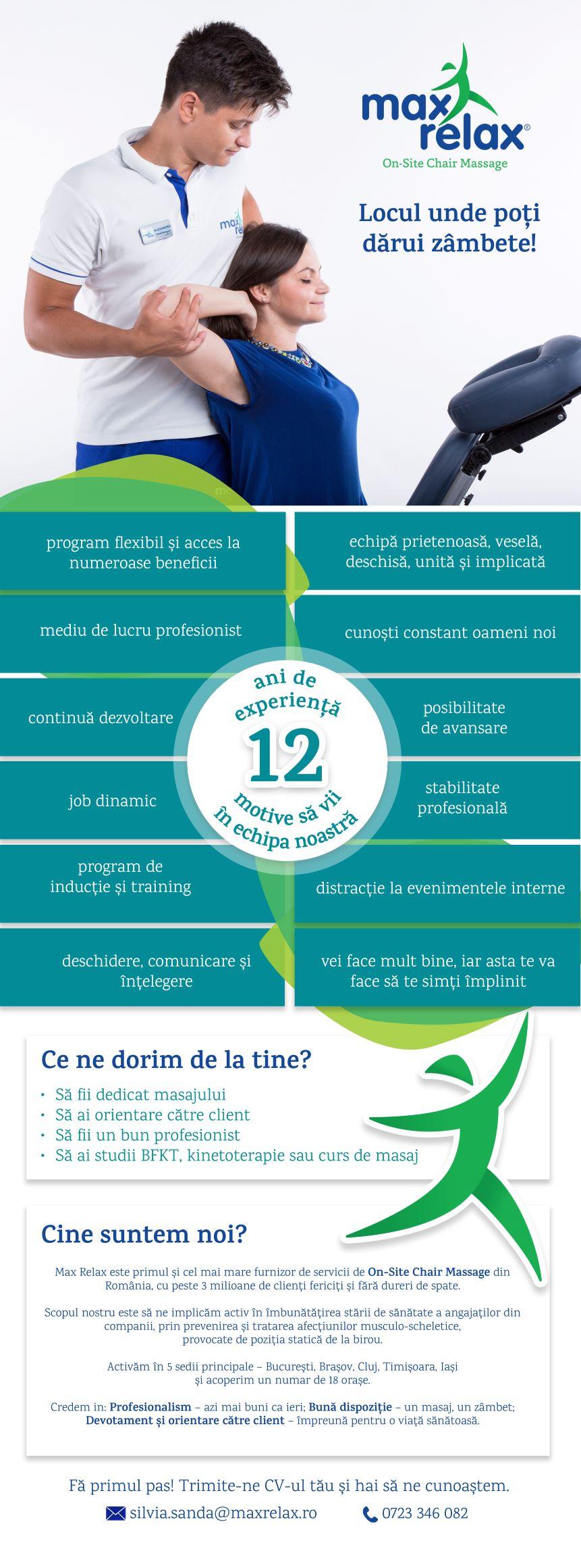 Max Relax este primul si cel mai mare furnizor de servicii de On-Site Chair Massage din Romania. Scopul nostru este sa ne implicam activ in imbunatatirea starii de sanatate a angajatilor din companii, prin prevenirea si tratarea afectiunilor musculo-scheletice, provocate de pozitia statica de la birou.Activam in 5 sedii principale – Bucuresti, Brasov, Cluj, Timisoara, Iasi - si acoperim un numar de 18 orase. In prezent echipa noastra numara peste 80 de terapeuti in sediile din Bucuresti si din tara. Suntem o echipa tanara, performanta, proactiva si unita in continua dezvoltare si perfectionare. Viziune: Max Relax este liderul serviciului On-Site Chair Massage la nivel mondial, cu mii de clienti și milioane de oameni fericiti. Misiune: Max Relax ofera companiilor cea mai simpla si accesibila metoda de reducere a stresului si de prevenire a bolilor profesionale, fiind aliatul principal în cresterea productivitatii fiecarui angajat in parte. Valori: Profesionalism – azi mai buni ca ieri Buna dispozitie – un masaj, un zambet Devotament si orientare catre client – împreuna pentru o viata sanatoasa