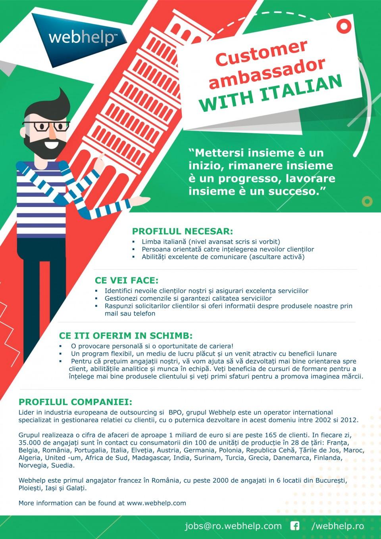 PROFILUL NECESAR: Limba italiană (nivel avansat scris si vorbit) Persoana orientată catre ințelegerea nevoilor clienților Abilități excelente de comunicare (ascultare activă)  CE VEI FACE: Identifici nevoile clienților noștri și asigurari excelența serviciilor Gestionezi comenzile si garantezi calitatea serviciilor Raspunzi solicitarilor clientilor si oferi informatii despre produsele noastre prin mail sau telefon  CE ITI OFERIM IN SCHIMB:  O provocare personală si o oportunitate de cariera!  Un program flexibil, un mediu de lucru plăcut și un venit atractiv cu beneficii lunare  Pentru că prețuim angajații noștri, vă vom ajuta să vă dezvoltați mai bine orientarea spre client, abilitățile analitice și munca în echipă. Veți beneficia de cursuri de formare pentru a înțelege mai bine produsele clientului și veți primi sfaturi pentru a promova imaginea mărcii.  PROFILUL COMPANIEI: Lider in industria europeana de outsourcing si BPO, grupul Webhelp este un operator international specializat in gestionarea relatiei cu clientii, cu o puternica dezvoltare in acest domeniu intre 2002 si 2012. Grupul realizeaza o cifra de afaceri de aproape 1 miliard de euro si are peste 165 de clienti. In fiecare zi, 35.000 de angajați sunt în contact cu consumatorii din 100 de unități de producție în 28 de țări: Franța, Belgia, România, Portugalia, Italia, Elveția, Austria, Germania, Polonia, Republica Cehă, Țările de Jos, Maroc, Algeria, United -um, Africa de Sud, Madagascar, India, Surinam, Turcia, Grecia, Danemarca, Finlanda, Norvegia, Suedia. Webhelp este primul angajator francez în România, cu peste 2000 de angajati in 6 locatii din București, Ploiești, Iași și Galați. More information can be found at www.webhelp.com