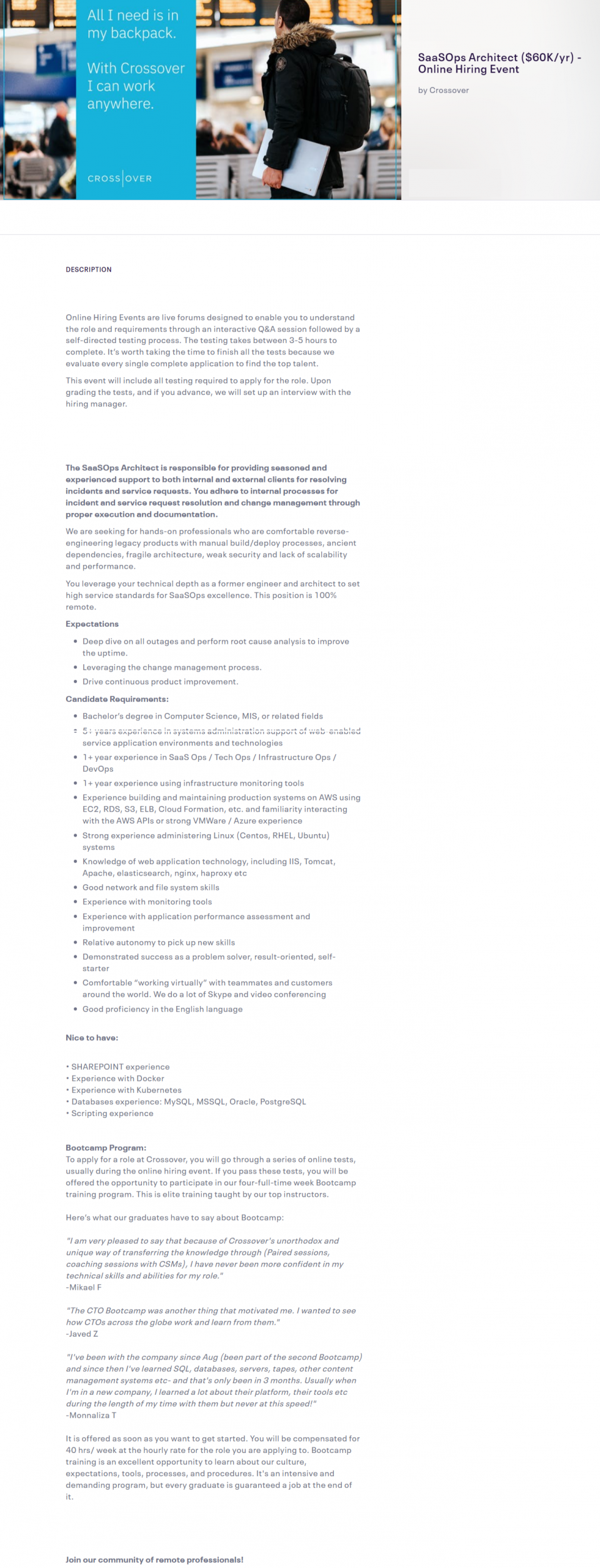 """Candidate Requirements:  Bachelor's degree in Computer Science, MIS, or related fields 5+ years experience in systems administration support of web-enabled service application environments and technologies 1+ year experience in SaaS Ops / Tech Ops / Infrastructure Ops / DevOps 1+ year experience using infrastructure monitoring tools Experience building and maintaining production systems on AWS using EC2, RDS, S3, ELB, Cloud Formation, etc. and familiarity interacting with the AWS APIs or strong VMWare / Azure experience Strong experience administering Linux (Centos, RHEL, Ubuntu) systems Knowledge of web application technology, including IIS, Tomcat, Apache, elasticsearch, nginx, haproxy etc Good network and file system skills Experience with monitoring tools Experience with application performance assessment and improvement Relative autonomy to pick up new skills Demonstrated success as a problem solver, result-oriented, self-starter Comfortable """"working virtually"""" with teammates and customers around the world. We do a lot of Skype and video conferencing Good proficiency in the English language   Nice to have:   • SHAREPOINT experience • Experience with Docker • Experience with Kubernetes • Databases experience: MySQL, MSSQL, Oracle, PostgreSQL • Scripting experience     Bootcamp Program:To apply for a role at Crossover, you will go through a series of online tests, usually during the online hiring event. If you pass these tests, you will be offered the opportunity to participate in our four-full-time week Bootcamp training program. This is elite training taught by our top instructors.  Here's what our graduates have to say about Bootcamp:"""