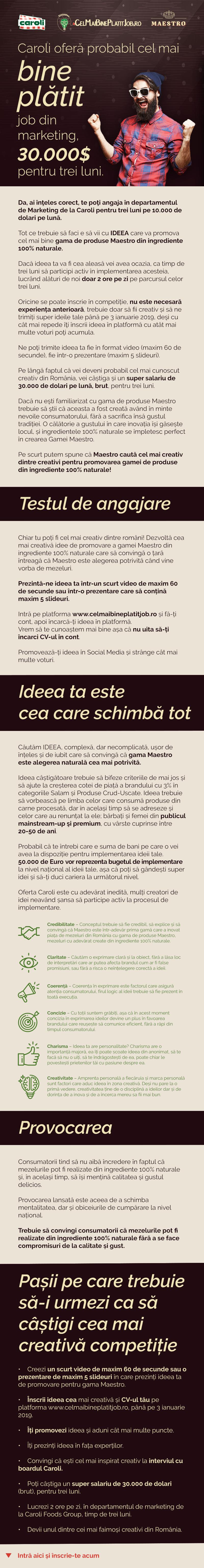 Caroli Foods Group este lider in Romania pe piata productiei si distributiei de mezeluri si preparate din carne. Compania are sediul in Bucuresti, detine o fabrica la Pitesti si o retea de distributie nationala, cu puncte de lucru in principalele orase din tara: Cluj, Timisoara, Brasov, Bacau, Constanta, Pitesti, Craiova, Sibiu.Mai multe detalii despre companie poti gasi accesand www.carolifoods.ro sau ne poti cauta pe Facebook si LinkedIn (Caroli Foods Cariere).Întrucât asigurarea confidențialității datelor dvs. cu caracter personal reprezintă o prioritate pentru noi, vă invităm să parcurgeti informațiile referitoare la prelucrarea datelor cu caracter personal în acest context, disponibile în cadrul notei de informare care poate fi accesata www.carolifoods.ro/protectia-datelor-personale/.  Cel mai creativ dintre creativi pentru promovarea gamei de produse Maestro din ingrediente 100% naturale. Ai cele mai bune idei de promovare? Dacă da, asta e șansa vieții tale, înscrie-te și tu în cea mai creativă competiție din România și dă-ne pe spate cu ideile tale. Te așteptăm cu un super salariu de 10.000 de dolari pe lună, timp de trei luni!  Dacă ai creativitatea în sânge cei de la Maestro ți-au pregătit o super provocare! Ideea ta creativă poate valora 10.000 de dolari pe lună, timp de trei luni.  Nu ai fi aici dacă nu ai căuta activ cea mai bună oportunitate de dezvoltare a carierei tale, ocazia aia unică pe care o așteptai toată viața. Noi credem că așteptarea a luat sfârșit. Recent a fost lansată competiția dedicată oricărui creativ, Cel mai bine plătit job, competiție în care cei de la Caroli caută cea mai creativă idee pentru promovarea gamei de produse Maestro din ingrediente 100% naturale. Gama Maestro oferă 10.000 de dolari pe lună, brut, timp de trei luni, celui mai creativ dintre creativi. Adică te poți angaja în departamentul de Marketing de la Caroli pentru trei luni pe 10.000 de dolari pe lună, dacă ideea propusă de tine va fi cea câștigătoare.  Poate cauți 