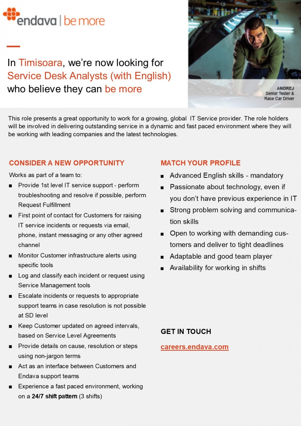 � Advanced English skills - mandatory � Passionate about technology, even if you don't have previous experience in IT � Strong problem solving and communication skills � Open to working with demanding customers and deliver to tight deadlines � Adaptable and good team player � Availability for working in shifts � Provide 1st level IT service support - perform troubleshooting and resolve if possible, perform Request Fulfillment � First point of contact for Customers for raising IT service incidents or requests via email, phone, instant messaging or any other agreed channel � Monitor Customer infrastructure alerts using specific tools � Log and classify each incident or request using Service Management tools � Escalate incidents or requests to appropriate support teams in case resolution is not possible at SD level � Keep Customer updated on agreed intervals, based on Service Level Agreements � Provide details on cause, resolution or steps using non-jargon terms � Act as an interface between Customers and Endava support teams � Experience a fast paced environment, working on a 24/7 shift pattern (3 shifts) Endava is a well-established IT Services company, with over 1000 staff operating from our headquarters in London and offices in the UK (London, Oxford), USA (New York), Romania (Bucharest, Cluj-Napoca, Iasi) and Moldova (Chisinau). We design, implement and manage business-critical systems and digital services for the financial services, telecommunications, media & entertainment and professional services sectors. Endava is a fast growing organisation where you will find an international environment and rewarding opportunities. You will be involved in challenging projects for some of the world's leading companies and use proven technology practice. We always aim to attract the most talented IT professionals as well as experienced business specialists. We foster an environment of learning and sharing, encouraging our staff to develop relevant skills and increase perform