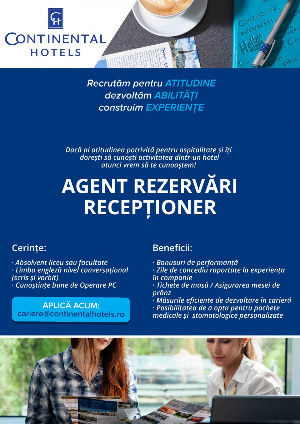 Dacă îți dorești să începi o carieră ca Agent Rezervari sau Recepționer, atunci este PERFECT! Echipa noastră este dornică să își împărtășească experiența cu tine! Mai mult, noi îți asigurăm participarea la traininguri și cursuri de specialitate. Dacă îți dorești să începi o carieră ca Agent Rezervari sau Recepționer, atunci este PERFECT! Echipa noastră este dornică să își împărtășească experiența cu tine! Mai mult, noi îți asigurăm participarea la traininguri și cursuri de specialitate. Dacă îți dorești să începi o carieră ca Agent Rezervari sau Recepționer, atunci este PERFECT! Echipa noastră este dornică să își împărtășească experiența cu tine! Mai mult, noi îți asigurăm participarea la traininguri și cursuri de specialitate oferite de furnizori interni acreditați.CU CE NE MÂNDRIM LA CONTINENTAL HOTELS:Suntem cel mai mare lanț hotelier românesc care acoperă piața de lux, business și economy; În cei peste 27 ani de activitate am instruit peste 2500 de angajați care astăzi sunt adevărați profesioniști în industria hotelieră; Suntem prezenți în București, Arad, Oradea, Sibiu, Drobeta Turnu Severin, Tîrgu Mureș și Suceava; Suntem o familie mare cu peste 800 membri.Evenimentele Continental Hotels pentru angajați ne ajută să menținem viu spiritul de echipă:Campionatul de fotbal și Concursul de majorete este de departe cel mai îndrăgit eveniment organizat pentru angajații Continental și Ibis, aflat la ediția cu numarul XIII. Concursurile Profesionale sunt o serie de evenimente desfasurate pe zona de Food & Beverage, Front Office și Housekeeping realizate în fiecare an, aflate anul acesta la ediția cu numărul XVII.Teambuilding-urile sunt evenimente organizate pentru a îmbunătății colaborarea atât la nivelul Sucursalelor cât și la nivelul întregii organizații. Iar Școala Continental, un proiect inițiat în 2012, care își propune să ofere traininguri interne pentru angajați, an de an. Trainerii Școlii Continental sunt angajați cu experiență și autorizați ca formatori.