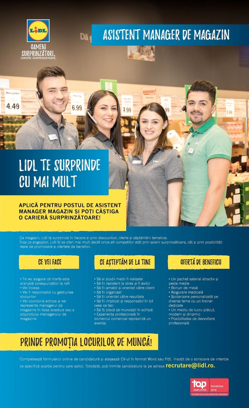 Asistent Manager Magazin Zona Andronache Voluntari Full time (f/m)   LIDL. OAMENI SURPRINZĂTORI. CARIERE SURPRINZĂTOARE. Pentru angajații noștri calitatea nu este doar un cuvânt, ci un mod de viață. Echipele noastre din magazin tratează cu atenție atât lucrurile mici, cât și pe cele de importanță maximă deoarece ne dorim să avem succes în orice facem. Dacă îți place dinamismul și să faci parte dintr-o echipă diversă, atunci Lidl este ceea ce cauți! APLICĂ PE CARIERE.LIDL.RO Atunci ai următoarele posibilități: să completezi formularul online de candidatură și să atașezi CV-ul tău în format Word sau Pdf, să trimiți CV-ul printr-un email la adresa jobs@lidl.ro sau să lași CV-ul într-un plic sigilat pe care să ai trecut numele poziției pentru care aplici în oricare dintre magazinele cele mai apropiate. Trebuie să știi că nu luăm în considerare candidaturile incomplete sau incompatibile pentru următoarea etapă a procesului de recrutare. ȚI-AM TREZIT INTERESUL?  UN SALARIU PESTE AȘTEPTĂRI SAU ASIGURARE PRIVATĂ DE SĂNĂTATE? LA LIDL LE AI PE AMÂNDOUĂ ȘI MULTE ALTE BENEFICII. FII COLEGUL NOSTRU ȘI BUCURĂ-TE DE O CARIERĂ SURPRINZĂT OARE! CE VEI FACE CE AȘTEPTĂM DE LA TINE CE ÎȚI OFERIM  • Te vei asigura că marfa este aranjată corespunzător la raft • Vei încasa • Vei fi responsabil cu gestiunea stocurilor • Vei coordona echipa și vei reprezenta managerul de magazin în lipsa acestuia sau a adjunctului managerului de magazin • Să ai studii medii fi nalizate • Să fi i rezistent la stres și fl exibil • Să fi i amabil și orientat către clienți • Să fi i organizat • Să fi i orientat către rezultate • Să fi i implicat și responsabil în tot ceea ce faci • Să îți placă să muncești în echipă • Experiența profesională în domeniul comercial reprezintă un avantaj • Un pachet salarial atractiv și peste medie • Bonuri de masă • Asigurare medicală • Școlarizare personalizată pe diverse teme cu un trainer dedicat • Un mediu de lucru plăcut, modern și dinamic • Posibilitatea de dezvoltare profe