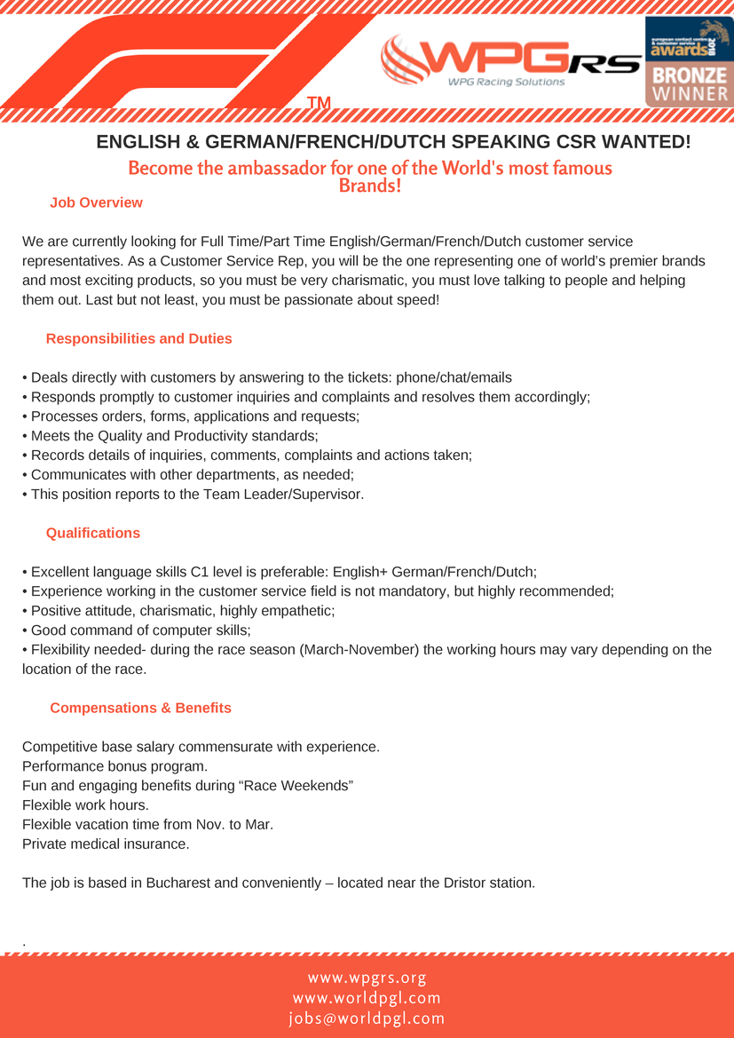 """Join our Formula™️ 1 Team and become part of the Spectacle!  We are currently looking for Full Time/Part Time English/German/French/Dutch customer service representatives. As a Customer Service Rep, you will be the one representing one of world's premier brands and most exciting products, so you must be very charismatic, you must love talking to people and helping them out. Last but not least, you must be passionate about speed! Responsibilities and Duties  • Deals directly with customers by answering to the tickets: phone/chat/emails • Responds promptly to customer inquiries and complaints and resolves them accordingly; • Processes orders, forms, applications and requests; • Meets the Quality and Productivity standards; • Records details of inquiries, comments, complaints and actions taken; • Communicates with other departments, as needed; • This position reports to the Team Leader/Supervisor.  Qualifications  • Excellent language skills C1 level is preferable: English+ German/French; • Experience working in the customer service field is not mandatory, but highly recommended; • Positive attitude, charismatic, highly empathetic; • Good command of computer skills; • Flexibility needed- during the race season (March-November) the working hours may vary depending on the location of the race.  Compensations & Benefits  Competitive base salary commensurate with experience. Performance bonus program. Fun and engaging benefits during """"Race Weekends"""" Flexible work hours. Flexible vacation time from Nov. to Mar. Private medical insurance.  The job is based in Bucharest and conveniently – located near the Dristor station. WPG Racing Solutions (WPG RS) – is a multilingual Contact Center – Data Processing and Enhanced Solutions provider, located in Bucharest, Romania. It is one of the first call centres whose sole mandate is dedicated to supporting the Companies and Fans of Racing Sports and eSports across the globe.  WPG Racing Solutions provides contact centre support Formula"""
