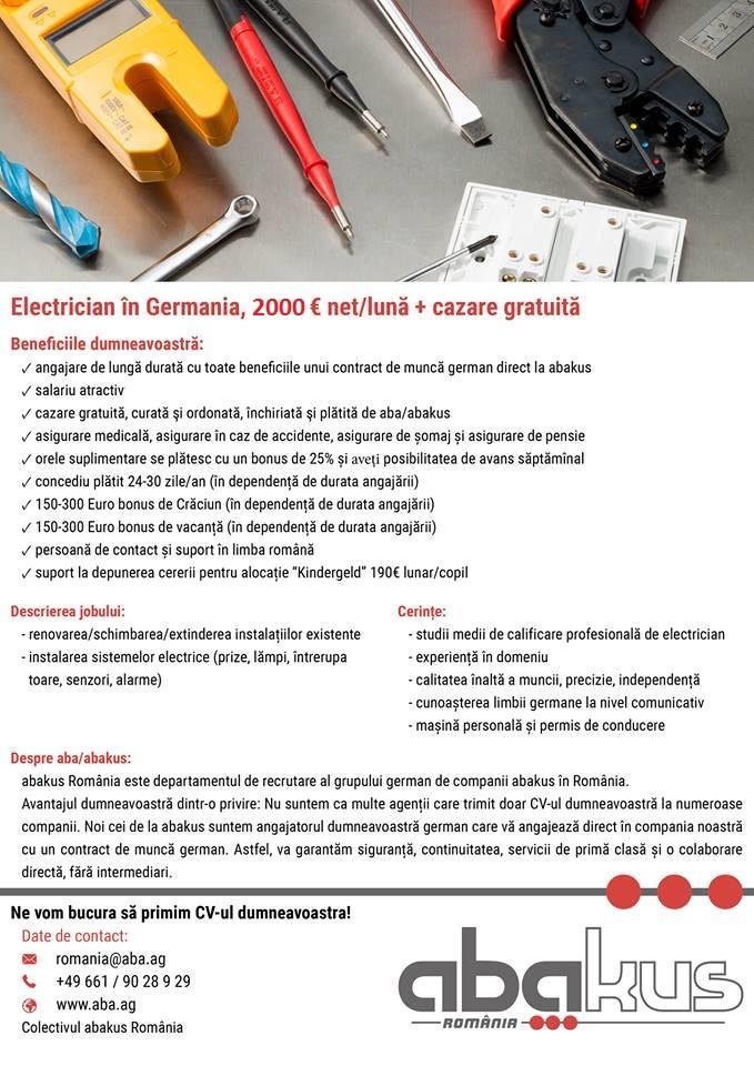 """cunoașterea limbii germane la nivel comunicativ studii medii de calificare profesională de electrician experiență în domeniu permis de conducere si masina personala Descrierea Job-ului: renovarea/schimbarea/extinderea instalațiilor existente montajul instalatiilor electrice interioare si exterioare de uz general cunostiinte de desen tehnic  Beneficiile dumneavoastră: cazare gratuită, curată şi ordonată, închiriată şi plătită de aba/abakus salariu atractiv: 2000 € net/lună la 168 ore lucrătoare angajare de lungă durată cu toate beneficiile unui contract de muncă german direct la abakus asigurare medicală, asigurare în caz de accidente, asigurare de șomaj și asigurare de pensie orele suplimentare se plătesc cu un bonus de 25% posibilitatea de avans săptămînal salariu punctual concediu plătit 24-30 zile/an (în dependență de durata angajării) 150-300 Euro bonus de Crăciun (în dependență de durata angajării) 150-300 Euro bonus de vacanță (în dependență de durata angajării) persoană de contact și suport în limba română suport la depunerea cererii pentru alocație """"Kindergeld"""" 190€ lunar/copil pachetul social de care puteți beneficia fiind angajat în Germania 200 Euro Startbonus pentru noii lucrători care se achită după trei luni de angajare Vă puteți imagina să lucrați în Germania și sunteți doar în căutarea unui loc de muncă atractiv și cu un salariu bun? Atunci sunteți la locul potrivit. Grupul abakus este o companie de familie cu 18 locații în Germania ce oferă locuri de muncă atractive și de lungă durată muncitorilor calificați români. Din 1998 oferim angajaților noștri siguranță, corectitudine, o atenție personală și individuală la nivel local.În companiile clienților noștri, noi oferim numeroase locuri de muncă interesante și variate. Cu ajutorul nostru puteți găsi locul de muncă perfect în Germania.Avem grijă de tot pentru dumneavoastră pe loc! De la procedurile administrative pîna la căutarea gratuită a cazării (maxim 1-2 persoane pe odaie)."""