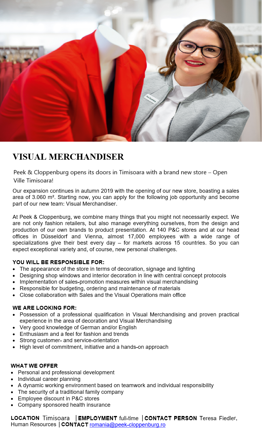 VISUAL MERCHANDISER  Peek & Cloppenburg opens its doors in Timisoara with a brand new store —    Our expansion continues in autumn 2019 with the opening of our new store, boasting a sales area of 3.060 m. Starting now, you can apply for the following job opportunity and become part of our new team: Visual Merchandiser.  At Peek & Cloppenburg, we combine many things that you might not necessarily expect. We are not only fashion retailers, but also manage everything ourselves, from the design and production of our own brands to product presentation. At 140 P&C stores and at our head offices in Dusseldorf and Vienna, almost 17,000 employees with a wide range of specializations give their best every day — for markets across 15 countries. So you can expect exceptional variety and, of course, new personal challenges.  YOU WILL BE RESPONSIBLE FOR:  The appearance of the store in terms of decoration, signage and lighting Designing shop windows and interior decoration in line with central concept protocols Implementation of sales-promotion measures within visual merchandising Responsible for budgeting, ordering and maintenance of materials Close collaboration with Sales and the Visual Operations main office  WE ARE LOOKING FOR:  Possession of a professional qualification in Visual Merchandising and proven practical experience in the area of decoration and Visual Merchandising Very good knowledge of German and/or English Enthusiasm and a feel for fashion and trends Strong customer- and service-orientation High level of commitment, initiative and a hands-on approach  WHAT WE OFFER  Personal and professional development Individual career planning Adynamic working environment based on teamwork and individual responsibility The security of a traditional family company Employee discount in P&C stores Company sponsored health insurance  LOCATION Timisoara   EMPLOYMENT full-time   CONTACT PERSON Teresa Fiedler,Human Resources   CONTACT romania@peek-cloppenburg.ro