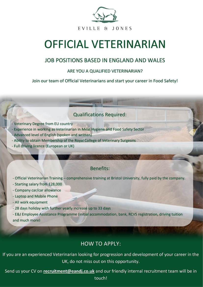 Eville and Jones are looking to grow their team and are now recruiting experienced Official Veterinarians and Meat Hygiene Inspectors to start their careers in the food safety sector in the UK. If you are looking to progress and develop your career in the UK then don't miss out on this opportunity.  REQUIRMENTS   Veterinary Degree from EU countries. Experience working as an Official Veterinarian or Veterinary Meat Hygiene Inspector Good communication skills Advanced level of English (spoken and written) Ability to obtain Membership of the Royal College of Veterinary Surgeon  B category Driving licence    With a long history of over 25 years of excellent service, Eville and Jones are ready to provide you with the best training in the veterinary field  BENEFITS  Competitive salary (starting from 28,000 per year) Free OV course at Bristol University, including accommodation (worth £3,500) Company Car or Car allowance  for those who own their own car Company mobile phone and laptop All equipment provided. 28 days holiday with yearly increase up to 33 days Personal development   MAIN DUTIES   Operate as Team Leader, reporting to an Area Veterinary Manager Line managing and providing technical advice to the plant inspection team Building and managing relationships with the plant FBO and other stakeholders Responsible for health and safety management Maintain confidentiality of internal E&J communications and sensitive information   If you would like more information about the job opportunities that we have available within the company or about any concernes regarding the Brexit please feel free to contact us on our website or on the recruitement e-mail and we will call you back to have a chat with you about this. Free of charge service!!! Eville&Jones este cea mai mare companie din Marea Britanie care ofera servicii de inspectie sanitara veterinara in abatoare ,acoperind 90% din aceasta Industrie inca din 1993.In ultimele 5 luni, Eville & Jones a angajat peste 100 de vete