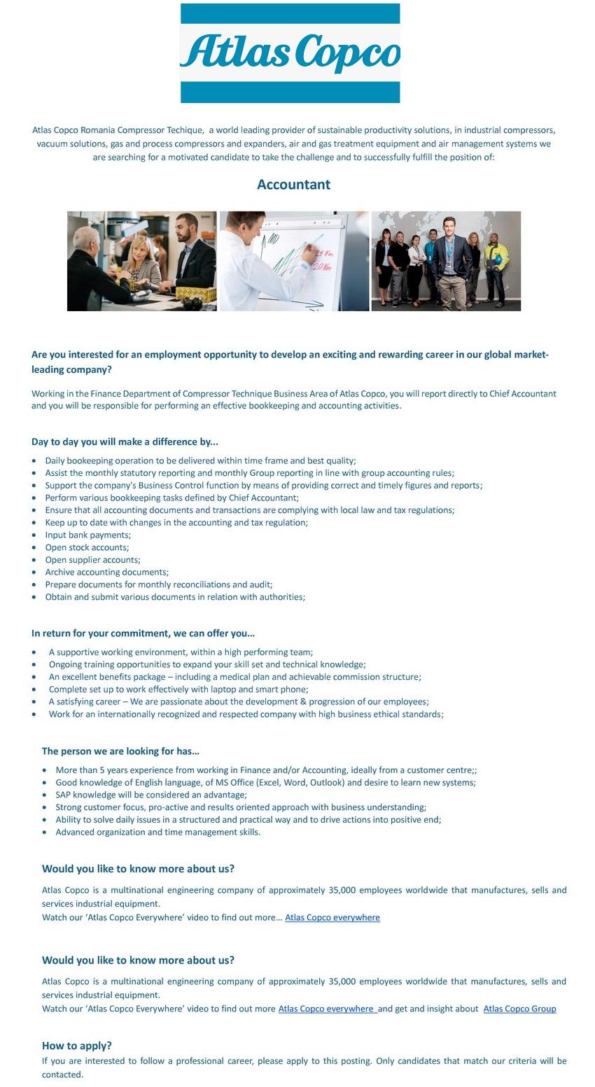 Ești interesat de oportunitatea de angajare pentru a dezvolta o carieră motivantă și plină de satisfacții în compania nostră, lider de piață globală? Lucrând în cadrul departamentului Financiar al Diviziei Compresor Technique al Atlas Copco Romania, vei raporta direct Contabilului Șef și vei fi responsabil de efectuarea activităților de contabilitate. În fiecare zi vei face o diferența contribuind cu... • Operațiunile contabile livrate în intervalul de timp stabilit și la cea mai bună calitate; • Participarea la intocmirea raportarilor lunare ale grupului conform politicilor financiare ale Grupului; • Verificarea, înregistrarea, arhivarea tuturor documentelor contabile; • Înregistrarea extraselor bancare; • Introducerea plăților în sistemul bancar on-line; • Participarea la inventarul anual și operarea rezultatelor; • Înregistrarea deconturilor de cheltuieli ale angajaților și realizarea rapoartelor aferente; • Gestionarea conturilor de furnizori in ERP; • Emiterea facturilor de avans pentru clienți; • Pregatirea documentelor necesare reconcilierilor lunare și/sau auditului; • Pregătirea diferitelor rapoarte și situații conform cerințelor Managerului; • Sprijinirea celorlalte departamente cu informații contabile și/sau financiare, cu aprobarea în prealabil a Managerului • Gestionarea diferitelor documente în relația cu autoritățile. În schimbul angajamentului tău, noi îți vom oferi... • Un mediu de lucru profesionist, în cadrul unei echipe performante; • Oportunități de formare continuă; • Un pachet atractiv de beneficii care include un abonament medical și bonus de performanță; • Uneltele necesare defășurarii activității în cele mai bune condiții; • Posibilitatea unei cariere de succes – Suntem pasionați de dezvoltarea și progresul angajaților noștri; • Apartenența la o companie recunoscută și respectată pe plan național și internațional, cu standarde etice ridicate ăn afaceri. Persona pe care o căutăm trebuie să aibă... • 2-3 ani experiența în domeniul financiar-c
