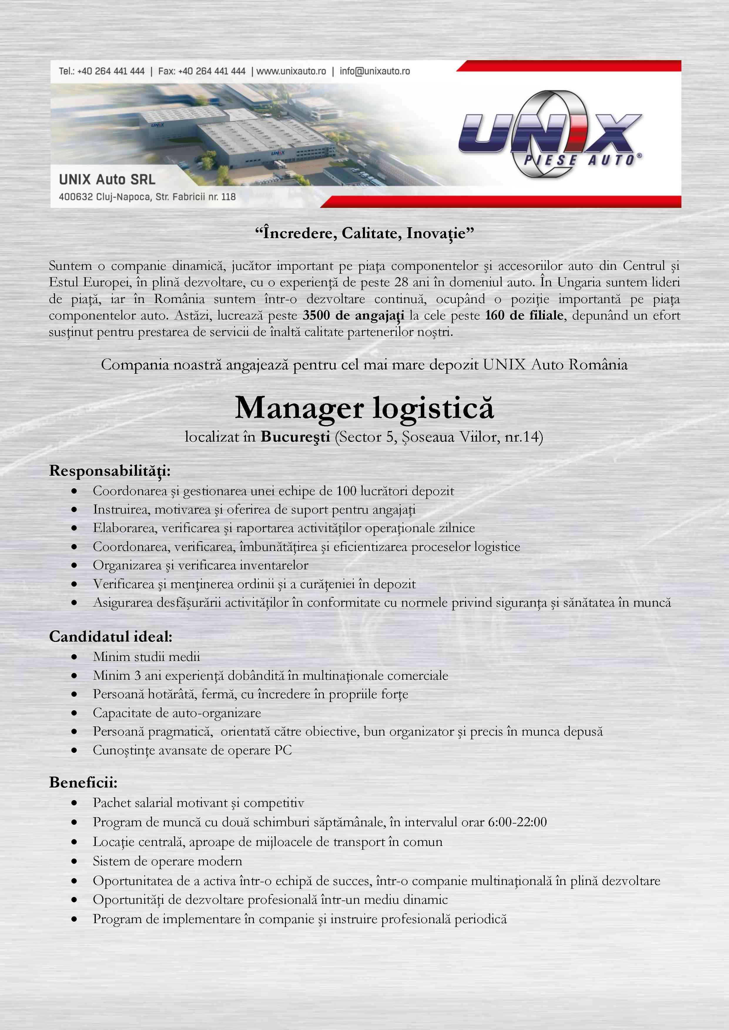 Manager logistica  Doriţi să lucraţi într-o echipă tânără, dinamică?  Este important pentru Dvs. să fiţi apreciat dacă aveţi rezultate?  Suntem o companie dinamică, jucător important pe piaţa componentelor şi accesoriilor auto din Centrul şi Estul Europei, în plină dezvoltare, cu o experienţă de peste 19 ani în domeniul auto. În Ungaria suntem lideri de piaţă, iar în România suntem într-o dezvoltare continuă, ocupând o poziţie importantă pe piaţa componentelor auto.  Comercializăm componente şi accesorii auto de la 200 de furnizori din 35 de ţări din lume. Cu ajutorul catalogului electronic TradeOnWeb care a fost conceput şi dezvoltat de compania noastră, asigurăm un serviciu unic în regiune. Compania noastră recrutează personal pentru următoarele filiale:Unix Bucureşti  Responsabilităţi:  Coordonarea şi gestionarea unei echipe de 20 magazioneri Instruirea, motivarea şi oferirea de suport pentru angajaţi Coordonarea şi verificarea proceselor de depozit Organizarea şi verificarea inventarelor Verificarea şi menţinerea ordinii şi a curăţeniei în depozit Asigurarea desfăşurării activităţilor în conformitate cu normele privind siguranţa şi sănătatea în muncă Elaborarea, verificarea şi raportarea activităţilor operaţionale zilnice  Cerinţe:  Studii medii Minim 2 ani experienţă într-o funcţie de conducere pe un post similar Persoană hotărâtă, fermă, cu încredere în propriile forţe Capacitate de auto-organizare Persoană pragmatică, orientată către obiective, bun organizator şi precis în munca depusă Cunoştinţe avansate de operare PC  Oferim:  Oportunitatea de a activa într-o echipă de succes, un loc de muncă într-o companie multinaţională, în plină dezvoltare Oportunităţi de dezvoltare profesională Pachet salarial motivant şi competitiv Autoritate operaţională pentru îndeplinirea obiectivelor Sistem de operare modern Locaţie centrală, aproape de mijloacele de transport în comun Program de muncă cu două schimburi în intervalul orar 6:00-22:00  Compania noastră este un distr