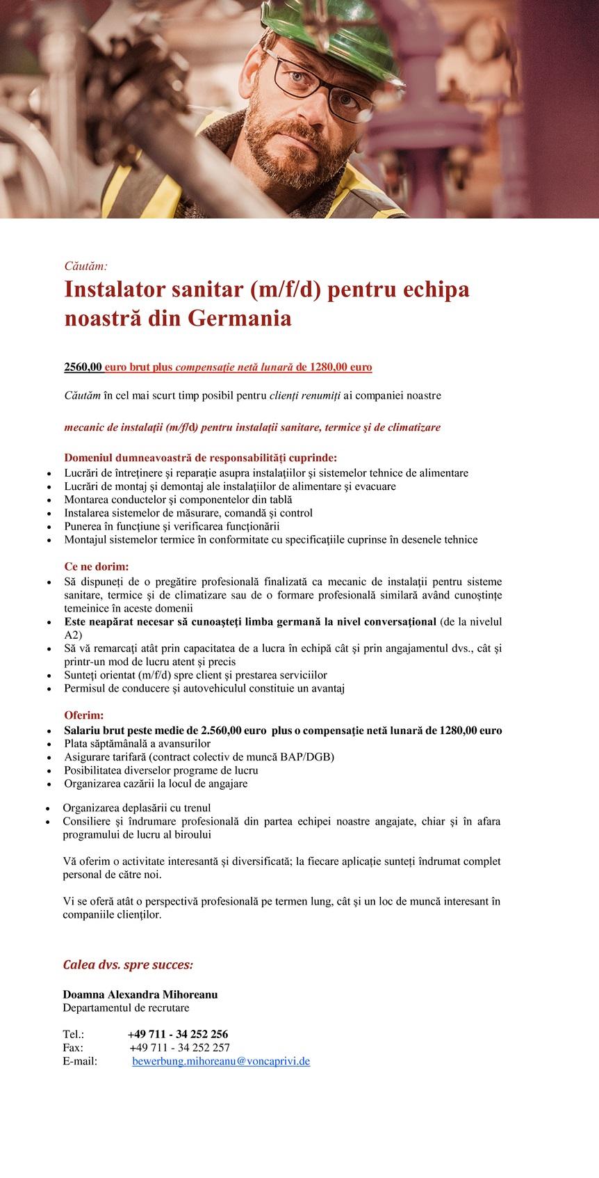 Căutăm: Mecanic de instalaţii (m/f) pentru echipa noastră din Germania | primă 2.000 € 2320,00 euro brut plus compensaţie Căutăm în cel mai scurt timp posibil pentru clienți renumiți ai companiei noastre mecanic de instalaţii (m/f) pentru instalaţii sanitare, termice şi de climatizare Domeniul dumneavoastră de responsabilități cuprinde:  Lucrări de întreţinere şi reparaţie asupra instalaţiilor şi sistemelor tehnice de alimentare  Lucrări de montaj şi demontaj ale instalaţiilor de alimentare şi evacuare  Montarea conductelor şi componentelor din tablă  Instalarea sistemelor de măsurare, comandă şi control  Punerea în funcţiune şi verificarea funcţionării  Montajul sistemelor termice în conformitate cu specificaţiile cuprinse în desenele tehnice Ce ne dorim:  Să dispuneți de o pregătire profesională finalizată ca mecanic de instalaţii pentru sisteme sanitare, termice şi de climatizare sau de o formare profesională similară având cunoștințe temeinice în aceste domenii  Este neapărat necesar să cunoaşteţi limba germană la nivel conversaţional (de la nivelul A2)  Să vă remarcaţi atât prin capacitatea de a lucra în echipă cât şi prin angajamentul dvs., cât şi printr-un mod de lucru atent şi precis  Sunteţi orientat(ă) spre client şi prestarea serviciilor  Permisul de conducere şi autovehiculul constituie un avantaj Oferim:  Salariu brut peste medie de 2.320,00 euro plus o compensaţie netă lunară de 992,00 euro  Plata săptămânală a avansurilor  Asigurare tarifară (contract colectiv de muncă BAP/DGB)  Posibilitatea diverselor programe de lucru  Organizarea cazării la locul de angajare  Organizarea deplasării cu trenul  Consiliere şi îndrumare profesională din partea echipei noastre angajate, chiar şi în afara programului de lucru al biroului Vă oferim o activitate interesantă și diversificată; la fiecare aplicație sunteți îndrumat complet personal de către noi. Vi se oferă atât o perspectivă profesională pe termen lung, cât şi un loc de muncă interesant în companiile clienţ
