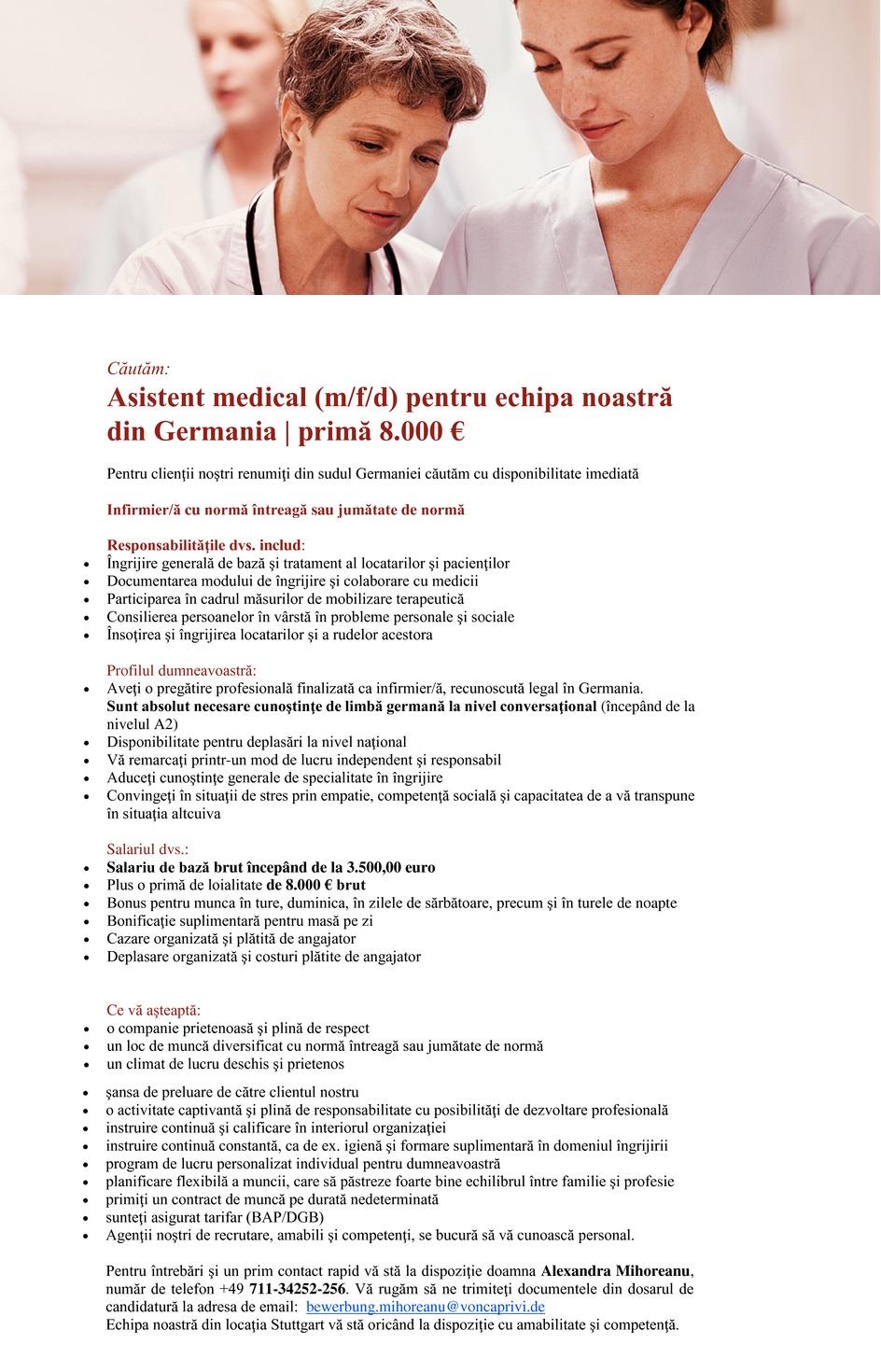 asistent/ă medical/ă pentru echipa noastră din sudul Germaniei | primă 7.500 € Pentru clienţii noştri renumiţi din sudul Germaniei căutăm cu disponibilitate imediată Asistent/ă medical/ă cu normă întreagă sau jumătate de normă Responsabilităţile dvs. includ: - Îngrijire generală de bază şi tratament al locatarilor şi pacienţilor - Documentarea modului de îngrijire şi colaborare cu medicii - Participarea în cadrul măsurilor de mobilizare terapeutică - Consilierea persoanelor în vârstă în probleme personale şi sociale - Însoţirea şi îngrijirea locatarilor şi a rudelor acestora Profilul dumneavoastră: - Aveţi o pregătire profesională finalizată ca asistent/ă medical/ă, recunoscută legal în Germania. Sunt absolut necesare cunoştinţe de limbă germană la nivel conversaţional (începând de la nivelul A2) - Disponibilitate pentru deplasări la nivel naţional - Vă remarcaţi printr-un mod de lucru independent şi responsabil - Aduceţi cunoştinţe generale de specialitate în îngrijire - Convingeţi în situaţii de stres prin empatie, competenţă socială şi capacitatea de a vă transpune în situaţia altcuiva Salariul dvs.: - Salariu de bază începând de la 3.000,00 euro brut - Plus o primă de loialitate de 7.500 € brut - Bonus pentru munca în ture, duminica, în zilele de sărbătoare, precum şi în turele de noapte - Bonificaţie suplimentară pentru masă pe zi - Cazare organizată şi plătită de angajator - Deplasare organizată şi costuri plătite de angajator Ce vă aşteaptă: - o companie prietenoasă şi plină de respect - un loc de muncă diversificat cu normă întreagă sau jumătate de normă - un climat de lucru deschis şi prietenos - şansa de preluare de către clientul nostru - o activitate captivantă şi plină de responsabilitate cu posibilităţi de dezvoltare profesională - instruire continuă şi calificare în interiorul organizaţiei - instruire continuă constantă, ca de ex. igienă şi formare suplimentară în domeniul îngrijirii - program de lucru personalizat individual pentru dumneavoastră - pl