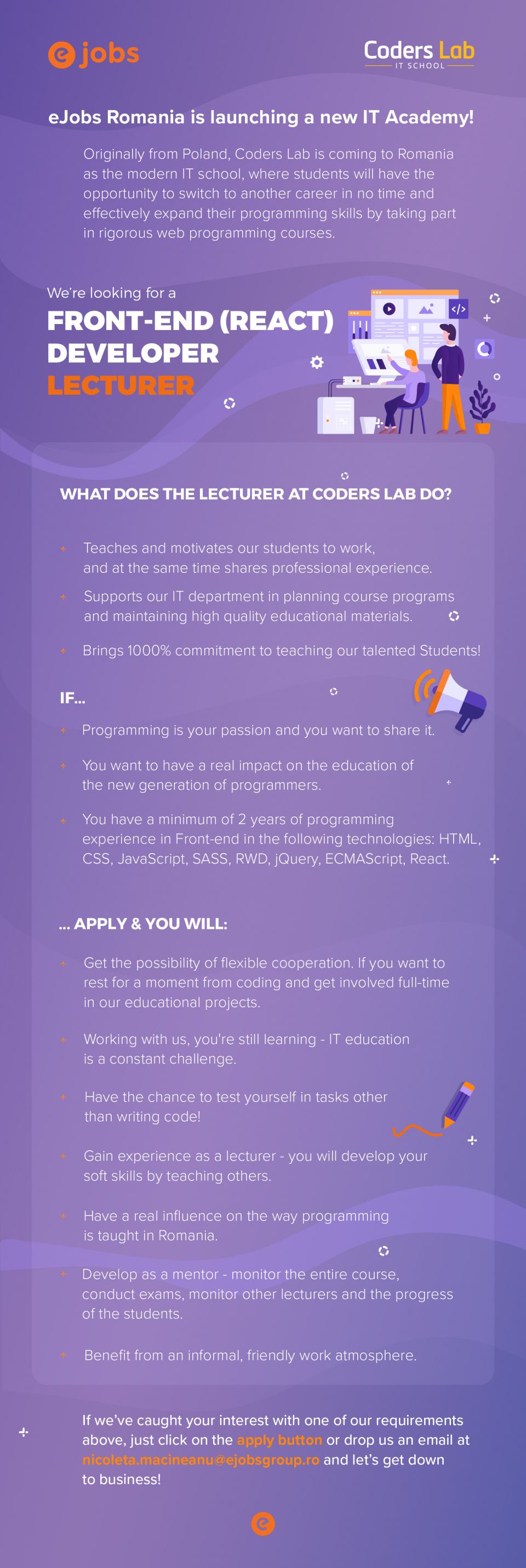 eJobs Romania is launching a new IT Academy!   Originally from Poland, Coders Lab is coming to Romania as the modern IT school, where students will have the opportunity to switch to another career in no time and effectively expand their programming skills by taking part in rigorous web programming courses.  We are looking for a  Front-end (React) Developer - Lecturer  What does the lecturer at Coders Lab do?  Teaches and motivates our students to work, and at the same time shares his professional experience.  Supports the IT department in planning course programs and maintaining high quality educational materials.  Bringing 1000% commitment to teaching our talented students!  If...  Programming is your passion and you want to share it.  You want to have a real impact on the education of the new generation of programmers.  You have a minimum of 2 years of programming experience in Front-end in the following technologies: HTML, CSS, JavaScript, SASS, RWD, jQuery, ECMAScript, React.  Apply and you will:  Get the possibility of flexible cooperation. If you want to rest for a moment from coding and get involved full-time in our educational projects.  Working with us, you're still learning - IT education is a constant challenge.  Have the chance to test yourself in tasks other than writing code!  Gain experience as a lecturer - you will develop your soft skills by teaching others.  Have a real influence on the way programming is taught in Romania.  Develop as a mentor - monitor the entire course, conduct exams, monitor other lecturers and progress of students.  Benefit from an informal, friendly work atmosphere.If we've caught your interest with one of our requirements above, just click on the apply button or drop us an email at nicoleta.macineanu@ejobsgroup.ro and let's get down to business!  eJobs is the leading Romanian online recruiting platform, with over 40.000 active jobs available at all times, posted by top companies. More than 3.8 million professionals are regis