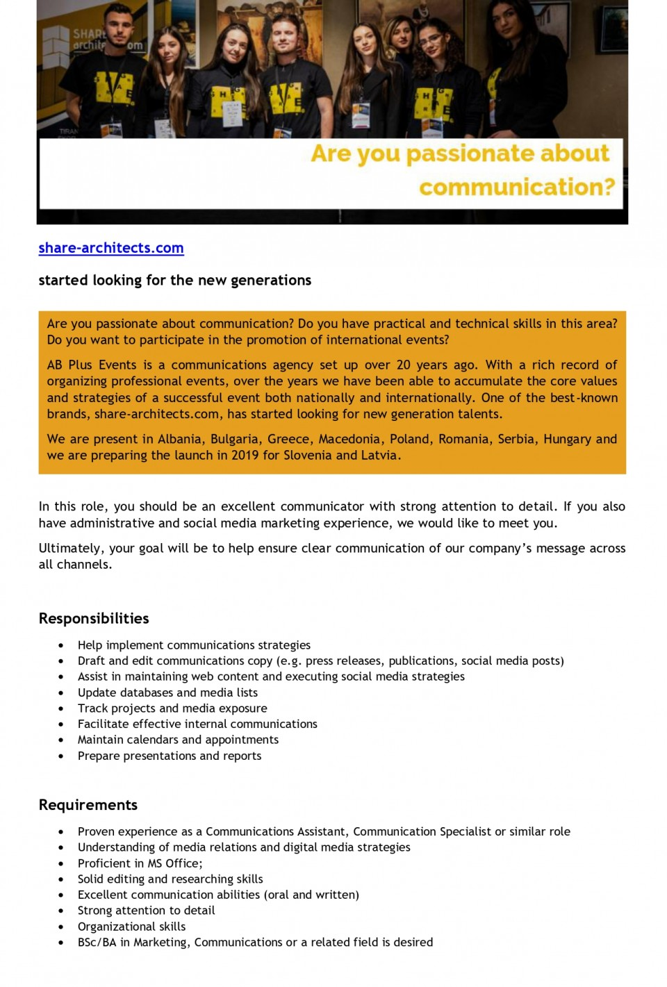 share-architects.com started looking for the new generations  Are you passionate about communication? Do you have practical and technical skills in this area? Do you want to participate in the promotion of international events?  AB Plus Events is a communications agency set up over 20 years ago. With a rich record of organizing professional events, over the years we have been able to accumulate the core values and strategies of a successful event both nationally and internationally. One of the best-known brands, share-architects.com, has started looking for new generation talents.  We are present in Albania, Bulgaria, Greece, Macedonia, Poland, Romania, Serbia, Hungary and we are preparing the launch in 2019 for Slovenia and Latvia.  We are looking for a Communications Assistant, so if you want to share with us the multicultural experience of communication, we invite you to write to share@abplusevents.com.  In this role, you should be an excellent communicator with strong attention to detail. If you also have administrative and social media marketing experience, we'd like to meet you.  Requirements   Proven experience as a Communications Assistant, Communication Specialist or similar role Understanding of media relations and digital media strategies; Proficient in MS Office; familiarity with design software (e.g. Photoshop, InDesign) and content management systems is a plus; Solid editing and researching skills; Excellent communication abilities (oral and written); Strong attention to detail; Organizational skills; BSc/BA in Marketing, Communications or a related field is desired.  Editing and writing company materials will be an important part of your job. Ultimately, your goal will be to help ensure clear communication of our company's message across all channels.  Communications Assistant Responsibilities include:  Helping implement communications projects and strategies; Drafting and editing materials and communications copy; Collecting data and maintaining data