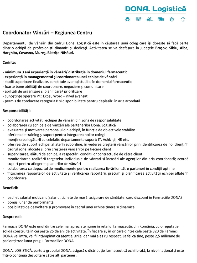 Coordonator Vânzări – Regiunea Centru Departamentul de Vânzări din cadrul Dona. Logistică este în căutarea unui coleg care își dorește să facă parte dintr-o echipă de profesioniști dinamici și dedicați. Activitatea se va desfășura în județele Brașov, Sibiu, Alba, Harghita, Covasna, Mureș, Bistrița Năsăud. Cerințe: - minimum 3 ani experiență în vânzări/ distribuţie în domeniul farmaceutic - experiență în managementul și coordonarea unei echipe de vânzări - studii superioare finalizate, constituie avantaj studiile în domeniul farmaceutic - foarte bune abilități de coordonare, negociere și comunicare - abilități de organizare și planificare/ prioritizare - cunoștințe operare PC: Excel, Word – nivel avansat - permis de conducere categoria B și disponibilitate pentru deplasări în aria arondată Responsabilități: - coordonarea activității echipei de vânzări din zona de responsabilitate - colaborarea cu echipele de vânzări ale partenerilor Dona. Logistică - evaluarea şi motivarea personalul din echipă, în funcţie de obiectivele stabilite - oferirea de training și suport pentru integrarea noilor colegi - menținerea legăturii cu celelalte departamente suport: IT, Achiziţii, HR etc. - oferirea de suport echipei aflate în subordine, în vederea creşterii vânzărilor prin identificarea de noi clienți în cadrul zonei alocate și prin creșterea vânzărilor pe fiecare client - supervizarea, alături de echipă, a respectării condiţiilor contractuale de către clienţi - monitorizarea realizării targetelor individuale de vânzari și încasări ale agenţilor din aria coordonată; acordă suport pentru atingerea planurilor de vânzări - colaborarea cu depozitul de medicamente pentru realizarea livrărilor către parteneri în condiții optime - întocmirea rapoartelor de activitate şi verificarea raportării, precum şi planificarea activităţii echipei aflate în coordonare Beneficii: - pachet salarial motivant (salariu, tichete de masă, asigurare de sănătate, card discount in Farmaciile DONA) - bonus luna