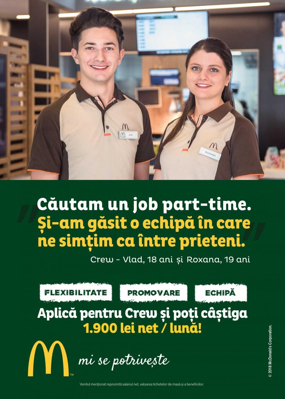 Eşti o persoană energică, dornică să accepte noi provocări și care vrea să lucreze alături de o echipă dinamică? Eşti încă student şi doreşti să acumulezi experienţă profesională? Aplică pentru poziţia de Crew și hai să-i cunoști pe toți colegii cărora jobul la McDonald's li se potrivește!  Te așteaptă numeroase beneficii: un program de lucru flexibil, pregătire profesională, dar şi oportunitatea de promovare într-un timp foarte scurt.  În calitate de lucrător Crew, te vei ocupa de activități variate, care includ toate zonele unui restaurant McDonald's: bucătăria, casa de marcat și sala de mese.  Astfel, ai şansa de a-ți dezvolta setul de abilități practice, dar și pe cele de comunicare, în urma interacțiunii cu clienții.  Beneficii: - Pachet salarial: 3.250 lei brut/lună - veniturile reprezintă salariul brut și valoarea tichetelor de masa + beneficii  - Programe de dezvoltare profesională. McDonald's în RomâniaCei 5.000 de angajați ai McDonald's în România știu ce înseamnă puterea unui zâmbet.   Echipa McDonald's e formată din oameni muncitori, ambițioși, pentru care interacțiunea cu alți oameni este o bucurie. În fiecare zi, angajații McDonald's întâmpină peste 210.000 de clienți. Ne dorim să aducem în echipa noastră colegi dornici să învețe și să crească în cadrul unei echipe puternice și ambițioase.   McDonald's a deschis primul restaurant în România pe 16 iunie 1995, în Unirea Shopping Center din București. A fost primul pas în construirea unei povești de succes, care se dezvoltă în fiecare an.   În 2016, McDonald's în România a devenit Premier Restaurants România, ca urmare a parteneriatului pentru dezvoltare încheiat cu Premier Capital, compania malteză care coordonează operațiunile McDonald's din șase țări europene: Estonia, Grecia, Letonia, Lituania, Malta și România.  Astăzi, McDonald's are 78 de restaurante în 23 de orașe din România și este liderul pieței de restaurante cu servire rapidă. În același timp, lanțul McCafé, are în prezent 33 de cafenele în R
