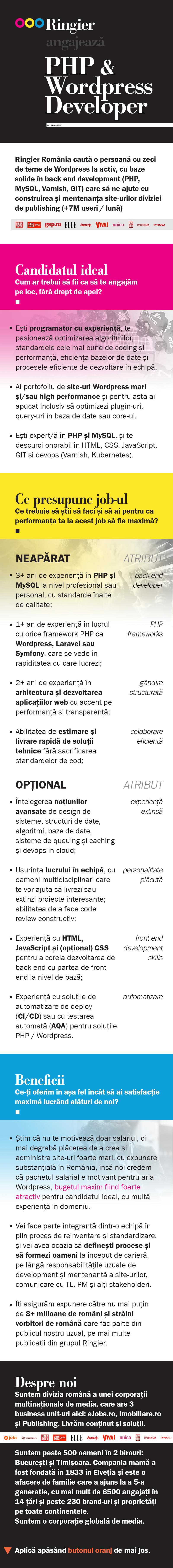 Ringier România caută o persoană cu zeci de teme de Wordpress la activ, cu baze solide în back end development (PHP, MySQL, Varnish, GIT) care să ne ajute cu construirea și mentenanța site-urilor diviziei de publishing (+7M useri / lună). Candidatul ideal Cum ar trebui să fii ca să te angajăm pe loc, fără drept de apel?  Ești programator cu experiență, te pasionează optimizarea algoritmilor, standardele cele mai bune de coding și performanță, eficiența bazelor de date și procesele eficiente de dezvoltare în echipă. Ai portofoliu de site-uri Wordpress mari și/sau high performance și pentru asta ai apucat inclusiv să optimizezi plugin-uri, query-uri în baza de date sau core-ul. Ești expert/ă în PHP și MySQL, și te descurci onorabil în HTML, CSS, JavaScript, GIT și devops (Varnish, Kubernetes).  Ce presupune job-ul Ce trebuie să știi să faci și să ai pentru ca performanța ta la acest job să fie maximă? NEAPĂRAT  3+ ani de experiență în PHP și MySQL la nivel profesional sau personal, cu standarde înalte de calitate; (back end developer) 1+ an de experiență în lucrul cu orice framework PHP ca Wordpress, Laravel sau Symfony, care se vede în rapiditatea cu care lucrezi; (PHP frameworks) 2+ ani de experiență în arhitectura și dezvoltarea aplicațiilor web cu accent pe performanță și transparență; (gândire structurată) Abilitatea de estimare și livrare rapidă de soluții tehnice fără sacrificarea standardelor de cod; (colaborare eficientă)  OPȚIONAL   Înțelegerea noțiunilor avansate de design de sisteme, structuri de date, algoritmi, baze de date, sisteme de queuing și caching și devops în cloud; (experiență extinsă) Ușurința lucrului în echipă, cu oameni multidisciplinari care te vor ajuta să livrezi sau extinzi proiecte interesante; abilitatea de a face code review constructiv; (personalitate plăcută) Experiență cu HTML, JavaScript și (opțional) CSS pentru a corela dezvoltarea de back end cu partea de front end la nivel de bază; (front end development skills) Experiență cu s