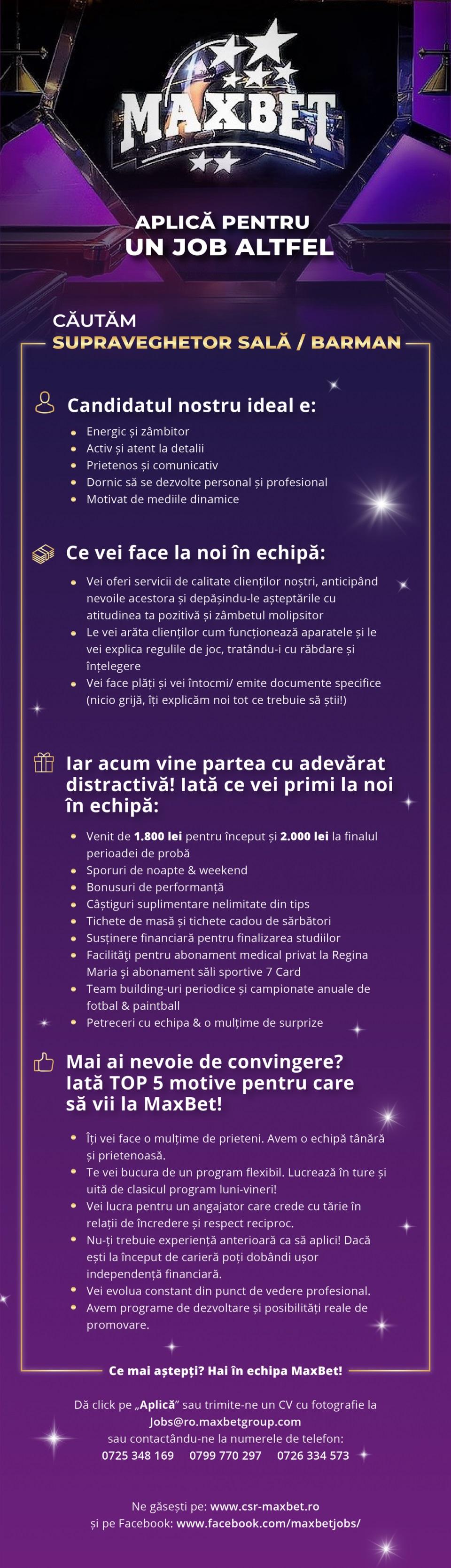 - - MaxBet este o companie puternică, cu peste 15 ani de experiență pe piața de gambling & entertainment din România și operațiuni în Europa Centrală și de Est.Oferim tuturor angajaților programe permanente de formare profesională și acces la cele mai moderne sisteme de management și customer service.Răsplătim performanța cu bonusuri motivante și multe alte beneficii.Ne mândrim cu realizările angajaților noștri si le oferim oportunități reale de promovare în cadrul companiei.Cauți un loc de muncă care să îți răsplătească performanțele?Ești student si cauți un loc de muncă care să-ți permită să continui studiile?Vrei să faci parte dintr-o echipă unită alături de care să crești profesional și să îți faci amintiri pentru o viață?Nu ezita să aplici pentru unul din posturile disponibile în rețeaua noastră trimițând CV-ul tău și o fotografie recentă.Descopera-ti potentialul cu o cariera de 5 stele!
