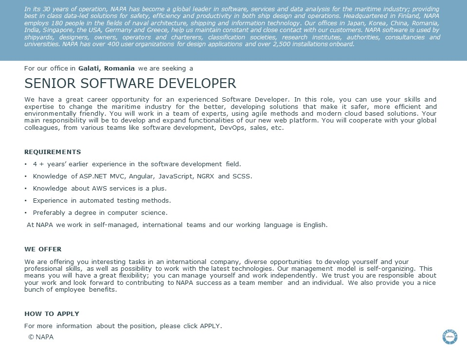 We have a great career opportunity for an experienced Software Developer. In this role, you can use your skills and expertise to change the maritime industry for the better, developing solutions that make it safer, more efficient and environmentally friendly. You will work in a team of experts, using agile methods and modern cloud based solutions. Your main responsibility will be to develop and expand functionalities of our new web platform. You will cooperate with your global colleagues, from various teams like software development, DevOps, sales, etc. Requirements  4 + years' earlier experience in the software development field. Knowledge of ASP.NET MVC, Angular, JavaScript, NGRX and SCSS. Knowledge about AWS services is a plus. Experience in automated testing methods. Preferebly a degree in computer science.   At NAPA we work in self-managed, international teams and our working language is English.  We offer  We are offering you interesting tasks in an international company, diverse opportunities to develop yourself and your professional skills, as well as possibility to work with the latest technologies. Our management model is self-organizing. This means you will have a great flexibility; you can manage yourself and work independently. We trust you are responsible about your work and look forward to contributing to NAPA success as a team member and an individual. We also provide you a nice bunch of employee benefits. In its 30 years of operation, NAPA has become a global leader in software, services and data analysis for the maritime industry; providing best in class data-led solutions for safety, efficiency and productivity in both ship design and operations. Headquartered in Finland, NAPA employs 180 people in the fields of naval architecture, shipping and information technology. Our offices in Japan, Korea, China, Romania, India, Singapore, the USA, Germany and Greece, help us maintain constant and close contact with our customers. NAPA software is used by s