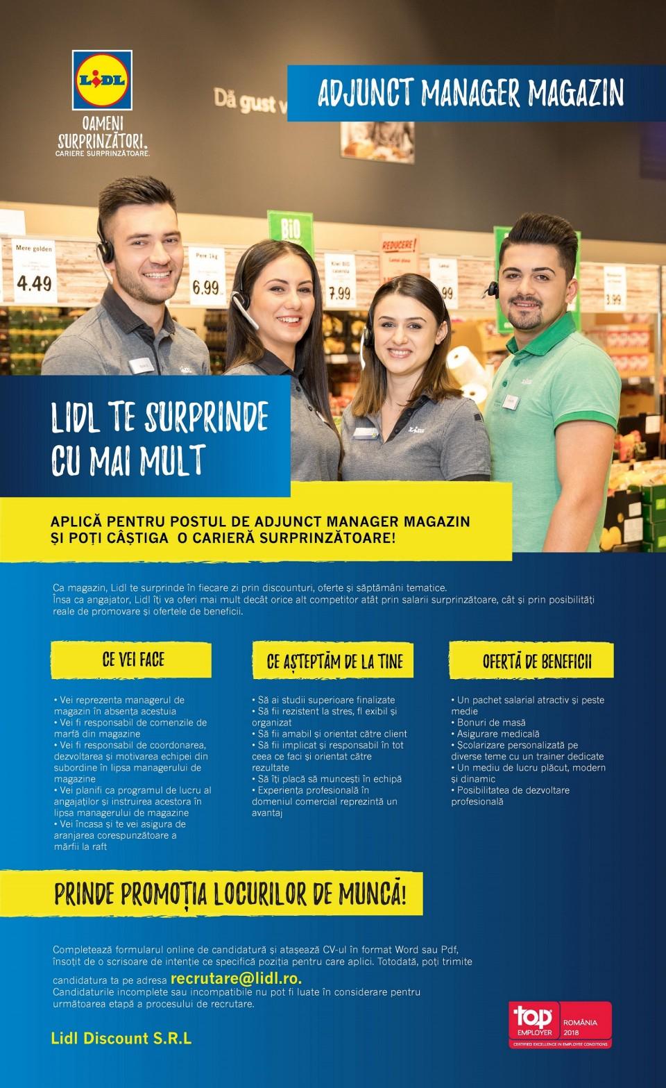 Adjunct Manager Magazin Gura Humorului (f/m)  Ca magazin, Lidl te surprinde în fiecare zi prin discounturi, oferte și săptămâni tematice. Însa ca angajator, Lidl îți va oferi mai mult decât orice alt competitor atât prin salarii surprinzătoare, cât și prin posibilități reale de promovare și ofertele de beneficii. ce vei face • Vei reprezenta managerul de magazin în absența acestuia • Vei fi responsabil de comenzile de marfă din magazine • Vei fi responsabil de coordonarea, dezvoltarea și motivarea echipei din subordine în lipsa managerului de magazine • Vei planifi ca programul de lucru al angajaților și instruirea acestora în lipsa managerului de magazine • Vei încasa și te vei asigura de aranjarea corespunzătoare a mărfii la raft • Să ai studii superioare finalizate • Să fii rezistent la stres, fl exibil și organizat • Să fii amabil și orientat către client • Să fii implicat și responsabil în tot ceea ce faci și orientat către rezultate • Să îți placă să muncești în echipă • Experiența profesională în domeniul comercial reprezintă un avantaj • Un pachet salarial atractiv și peste medie • Bonuri de masă • Asigurare medicală • Școlarizare personalizată pe diverse teme cu un trainer dedicate • Un mediu de lucru plăcut, modern și dinamic • Posibilitatea de dezvoltare profesională Completează formularul online de candidatură și atașează CV-ul în format Word sau Pdf, însoțit de o scrisoare de intenție ce specifică poziția pentru care aplici. Totodată, poți trimite candidatura ta pe adresa recrutare@lidl.ro. Candidaturile incomplete sau incompatibile nu pot fi luate în considerare pentru următoarea etapă a procesului de recrutare.