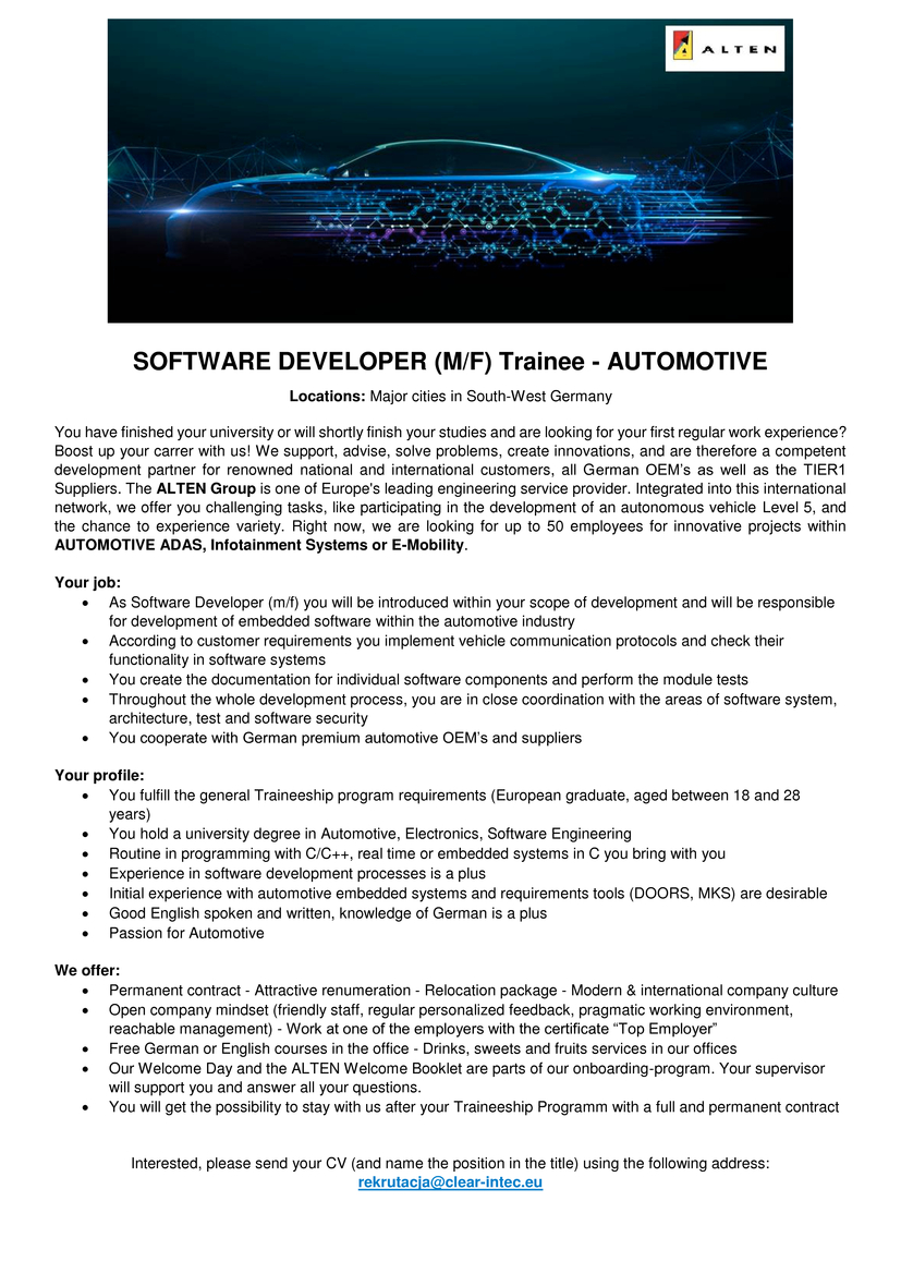 SOFTWARE DEVELOPER (M/F) Trainee - AUTOMOTIVE Locations: Major cities in South-West Germany You have finished your university or will shortly finish your studies and are looking for your first regular work experience? Boost up your carrer with us! We support, advise, solve problems, create innovations, and are therefore a competent development partner for renowned national and international customers, all German OEM's as well as the TIER1 Suppliers. The ALTEN Group is one of Europe's leading engineering service provider. Integrated into this international network, we offer you challenging tasks, like participating in the development of an autonomous vehicle Level 5, and the chance to experience variety. Right now, we are looking for up to 50 employees for innovative projects within AUTOMOTIVE ADAS, Infotainment Systems or E-Mobility.  Your job: • As Software Developer (m/f) you will be introduced within your scope of development and will be responsible for development of embedded software within the automotive industry • According to customer requirements you implement vehicle communication protocols and check their functionality in software systems • You create the documentation for individual software components and perform the module tests • Throughout the whole development process, you are in close coordination with the areas of software system, architecture, test and software security • You cooperate with German premium automotive OEM's and suppliers  Your profile: • You fulfill the general Traineeship program requirements (European graduate, aged between 18 and 28 years) • You hold a university degree in Automotive, Electronics, Software Engineering • Routine in programming with C/C++, real time or embedded systems in C you bring with you • Experience in software development processes is a plus • Initial experience with automotive embedded systems and requirements tools (DOORS, MKS) are desirable • Good English spoken and written, knowledge of German is a plus
