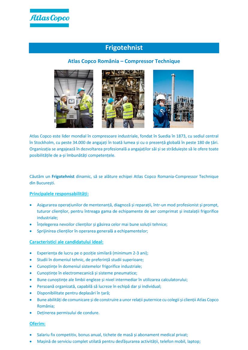 Atlas Copco este lider mondial în compresoare industriale, fondat în Suedia în 1873, cu sediul central în Stockholm, cu peste 34.000 de angajați în toată lumea și cu o prezență globală în peste 180 de țări. Organizația se angajează în dezvoltarea profesională a angajaților săi și se străduiește să le ofere toate posibilitățile de a-și îmbunătăți competențele.  Căutăm un Frigotehnist dinamic, să se alăture echipei Atlas Copco Romania-Compressor Technique din București. Principalele responsabilități: • Asigurarea operațiunilor de mentenanță, diagnoză și reparații, într-un mod profesionist și prompt, tuturor clienților, pentru întreaga gama de echipamente de aer comprimat și instalații frigorifice industriale; • Înțelegerea nevoilor clienților și găsirea celor mai bune soluții tehnice; • Sprijinirea clienților în operarea generală a echipamentelor; Caracteristici ale candidatului ideal: • Experiența de lucru pe o poziție similară (minimum 2-3 ani); • Studii în domeniul tehnic, de preferință studii superioare; • Cunoștințe în domeniul sistemelor frigorifice industriale; • Cunoștințe în electromecanică și sisteme pneumatice; • Bune cunoștințe ale limbii engleze și nivel intermediar în utilizarea calculatorului; • Persoană organizată, capabilă să lucreze în echipă dar și individual; • Disponibilitate pentru deplasări în țară; • Bune abilități de comunicare și de construire a unor relații puternice cu colegii și clienții Atlas Copco România; • Deținerea permisului de condure. Oferim: • Salariu fix competitiv, bonus anual, tichete de masă și abonament medical privat; • Mașină de serviciu complet utilată pentru desfășurarea activității, telefon mobil, laptop;  Great ideas accelerate innovation. At Atlas Copco we have been turning industrial ideas into business-critical benefits since 1873. By listening to our customers and knowing their needs, we deliver value and innovate with the future in mind. Atlas Copco is based in Stockholm, Sweden with customers in more than 180 coun