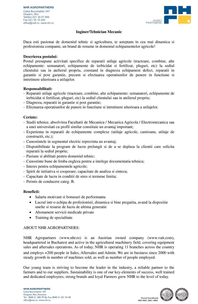 Passion4Work angajeaza pentru NHR Agropartners SRL:  Inginer/ Tehnician Mecanic  NHR Agropartners inseamna branduri recunoscute promovate cu succes in Romania: Deutz-Fahr, JCB, Poettinger, Hardi, Bogballe, Hydrac, Sfoggia, Fantini, Einboeck. Este unul dintre liderii de piata pentru segmentul de masini si utilaje agricole din Romania, fiind membra a concernului austriac VA Intertrading AG.  Cu infrastructura la nivel national in continua dezvoltare si o experienta pe piata inca din anul 2000, NHR Agropartners S.R.L, doreste sa primeasca in echipa sa noi membrii dinamici impreuna cu care sa isi continue cresterea si dezvoltarea.  Descrierea postului:  Postul presupune activitati specifice de reparatii utilaje agricole (tractoare, combine, alte echipamente: semanatori, combinatoare, pluguri, etc) la sediul clientului sau in atelierul propriu, constand in diagnoza echipament defect, reparatii in garantie si post garantie, precum si efectuarea operatiunilor de punere in functiune si intretinere ulterioara a utilajelor.  Responsabilitati:  Reparatii utilaje agricole (tractoare, combine, alte echipamente: semanatori, combinatoare, pluguri, etc) la sediul clientului sau in atelierul propriu; Diagnoza, reparatii in garantie si post garantie; Efectuarea operatiunilor de punere in functiune si intretinere ulterioara a utilajelor.   Cerinte:   Studii tehnice, absolvirea Facultatii de Mecanica / Mecanica Agricola / Electromecanica; Experienta in reparatii de echipamente complexe (utilaje agricole, camioane, utilaje de constructii, etc.); Cunostintele in segmentul electric reprezinta un avantaj; Disponibilitate la program de lucru prelungit si de a se deplasa la clientii care solicita reparatii la sediul propriu; Pasiune si abilitati pentru domeniul tehnic; Cunostinte bune de limba engleza pentru a intelege documentatia tehnica; Interes pentru echipamentele agricole; Spirit de initiativa si cooperare; Capacitate de analiza si sinteza; Capacitate de lucru in conditii de stres si t