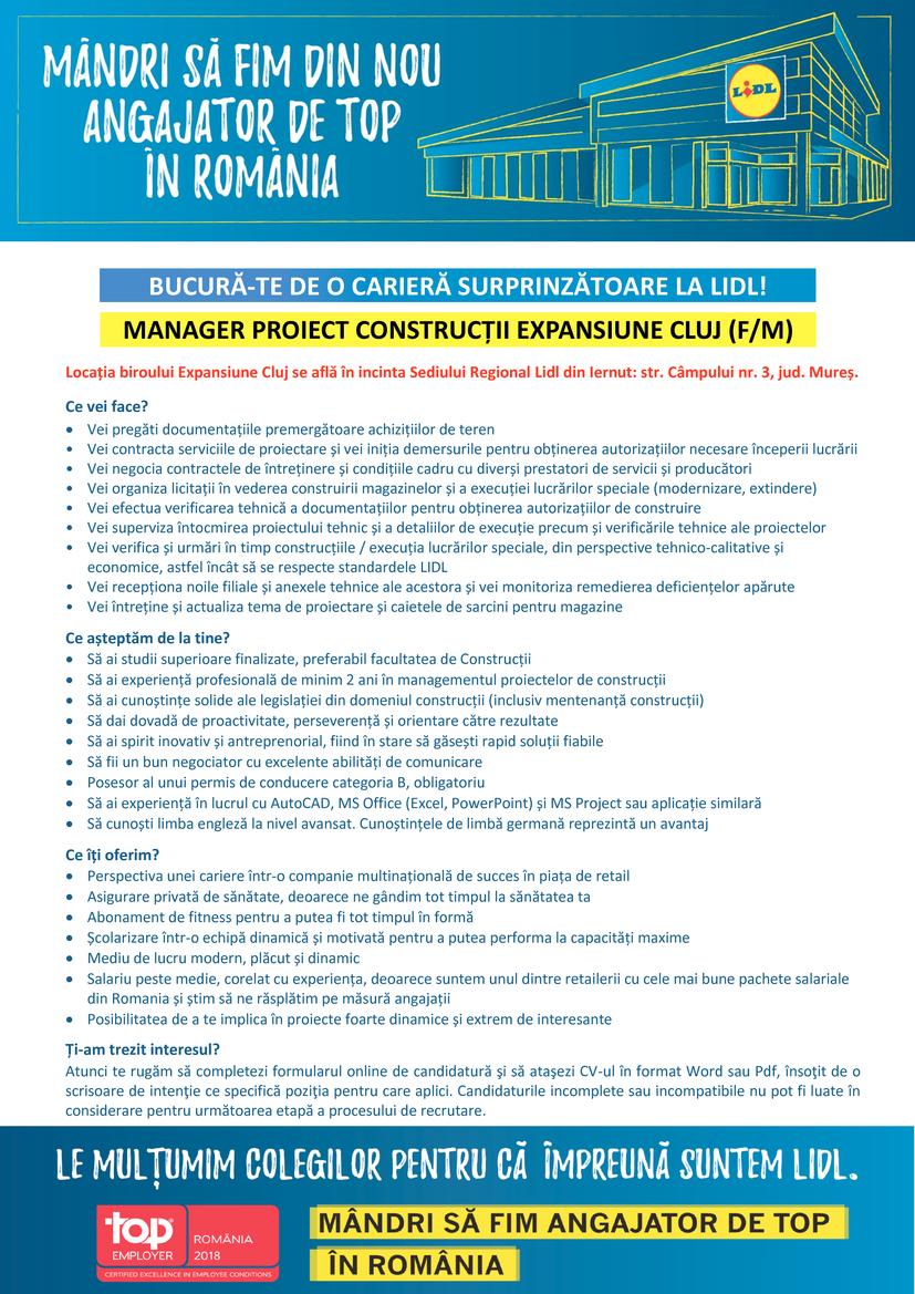 Manager Proiect Constructii Expansiune Cluj (f/m)  Locația biroului Expansiune Cluj se află în incinta Sediului Regional Lidl din Iernut: str. Câmpului nr. 3, jud. Mureș. Ce vei face?  Vei pregăti documentațiile premergătoare achizițiilor de teren • Vei contracta serviciile de proiectare și vei iniția demersurile pentru obținerea autorizațiilor necesare începerii lucrării • Vei negocia contractele de întreținere și condițiile cadru cu diverși prestatori de servicii și producători • Vei organiza licitații în vederea construirii magazinelor și a execuției lucrărilor speciale (modernizare, extindere) • Vei efectua verificarea tehnică a documentațiilor pentru obținerea autorizațiilor de construire • Vei superviza întocmirea proiectului tehnic și a detaliilor de execuție precum și verificările tehnice ale proiectelor • Vei verifica și urmări în timp construcțiile / execuția lucrărilor speciale, din perspective tehnico-calitative și economice, astfel încât să se respecte standardele LIDL • Vei recepționa noile filiale și anexele tehnice ale acestora și vei monitoriza remedierea deficiențelor apărute • Vei întreține și actualiza tema de proiectare și caietele de sarcini pentru magazine Ce așteptăm de la tine?  Să ai studii superioare finalizate, preferabil facultatea de Construcții  Să ai experiență profesională de minim 2 ani în managementul proiectelor de construcții  Să ai cunoștințe solide ale legislației din domeniul construcții (inclusiv mentenanță construcții)  Să dai dovadă de proactivitate, perseverență și orientare către rezultate  Să ai spirit inovativ și antreprenorial, fiind în stare să găsești rapid soluții fiabile  Să fii un bun negociator cu excelente abilități de comunicare  Posesor al unui permis de conducere categoria B, obligatoriu  Să ai experiență în lucrul cu AutoCAD, MS Office (Excel, PowerPoint) și MS Project sau aplicație similară  Să cunoști limba engleză la nivel avansat. Cunoștințele de limbă germană reprezintă un avantaj Ce îți oferim?  Perspe