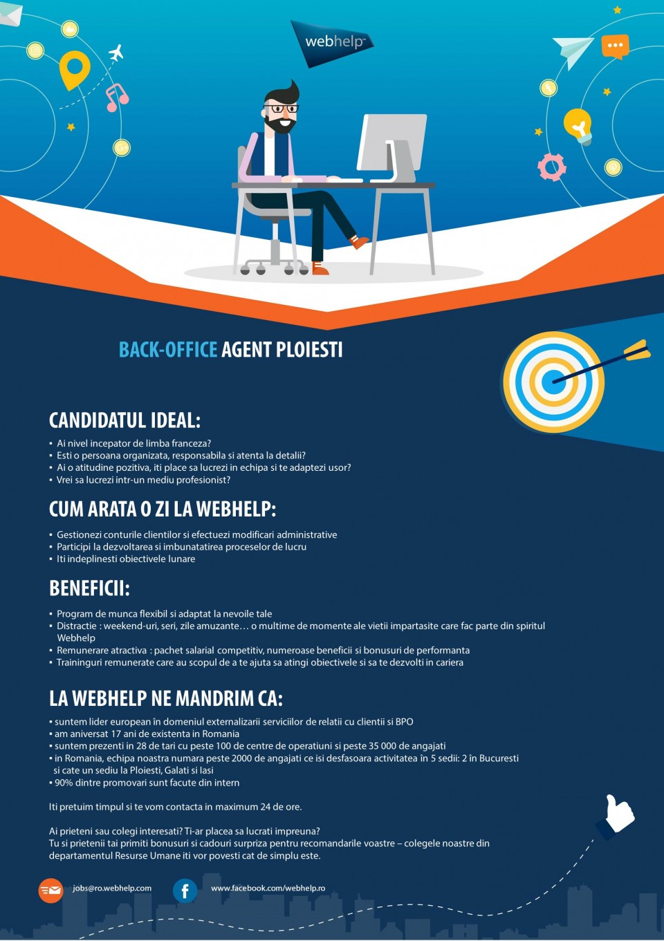Back - Office agent - Ploiesti  Ai nivel incepator de limba franceza Esti o persoana organizata, responsabila si atenta la detalii ai o atitudine pozitiva, iti place sa lucrezi in echipa si te adaptezi usor? Gestionezi conturile clientilor si efectiezu modificari administrative participi la dezvoltarea si imbunatatirea proceselor de lucru; DESCRIPTION DE L'ENTREPRISE :Webhelp est un leader mondial de l'expérience client et de l'externalisation des processus métier (BPO) spécialisé dans les interactions entre les entreprises et leurs clients - pour une expérience client convaincante dans tous les canaux. Une partie du portefeuille d'externalisation de Webhelp est en outre des services dans les domaines du traitement des paiements, de la distribution et du marketing.Plus de 35 000 collaborateurs sur plus de 100 sites dans 28 pays travaillent à l'amélioration permanente des relations avec la clientèle en appliquant des concepts omnidirectionnels basés sur la technologie et aidant ainsi les clients à accroître durablement leurs résultats. Les marques comme Sky, Shop Direct, Bouygues, Direct Energie, KPN, Vodafone, La Redoute, Michael Kors, Valentino font confiance à Webhelp depuis des années et à travers les frontières géographiquesBasée à Paris, la société a augmenté son chiffre d'affaires de plus de 250% au cours des 4 dernières années, en investissant dans ses employés, dans l'environnement de travail et en développant ses capacités analytiques et opérationnelles pour proposer une solution transformationnelle d'outsourcing répondant aux défis d'un monde omni-canal. Depuis mars 2016, l'investisseur financier KKR détient une participation dans Webhelp.Pour de plus amples informations, consulter le site www.webhelp.com.