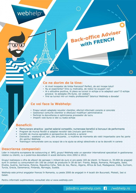 Ce ne dorim de la tine: • Ai nivel incepator spre mediu de limba franceza? Perfect, de aici incepe totul! • Nu ai experienta? Vino cu motivatia, de restul ne ocupam noi! • Ai o atitudine pozitiva, iti place sa lucrezi in echipa si te adaptezi usor? O echipa grozava te asteapta (Pe bune, vei vedea!) • Vrei sa lucrezi intr-un mediu profesionist? Istoricul Webhelp e dovada! Ce vei face la Webhelp: • Propui solutii adaptate nevoilor clienților, oferind informatii corecte si concrete • Gestionezi conturile clientilor si efectuezi modificari administrative • Participi la dezvoltarea si optimizarea proceselor de lucru • Imparti voie buna si idei cu toata echipa Descrierea companiei: Lider in industria europeana de outsourcing si BPO, grupul Webhelp este un operator international specializat in gestionarea relatiei cu clientii, cu o puternica dezvoltare in acest domeniu intre 2002 si 2012. Grupul realizeaza o cifra de afaceri de aproape 1 miliard de euro si are peste 500 de clienti. In fiecare zi, 50.000 de angajați sunt în contact cu consumatorii din 140 de unitati de productie în 35 de tari: Franta, Belgia, Romania, Portugalia, Italia, Elvetia, Austria, Germania, Polonia, Republica Ceha, Taile de Jos, Maroc, Algeria, Africa de Sud, Madagascar, India, Surinam, Turcia, Grecia, Danemarca, Finlanda, Norvegia, Suedia. Webhelp este primul angajator francez în Romania, cu peste 2000 de angajati in 4 locatii din Bucuresti, Ploiesti, Iasi si Galati. Pentru informatii suplimentare, consultati site-ul www.webhelp.com