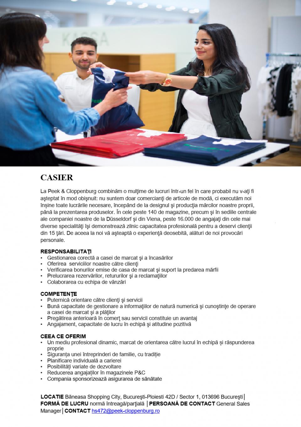 CASIER  La Peek & Cloppenburg combinăm o mulţime de lucruri într-un fel în care probabil nu v-aţi fi aşteptat în mod obişnuit: nu suntem doar comercianţi de articole de modă, ci executăm noi înșine toate lucrările necesare, începând de la designul şi producţia mărcilor noastre proprii, până la prezentarea produselor. În cele peste 140 de magazine, precum şi în sediile centrale ale companiei noastre de la Düsseldorf şi din Viena, peste 16.000 de angajaţi din cele mai diverse specialităţi îşi demonstrează zilnic capacitatea profesională pentru a deservi clienţii din 15 ţări. De aceea la noi vă aşteaptă o experienţă deosebită, alături de noi provocări personale. RESPONSABILITAŢI Gestionarea corectă a casei de marcat şi a încasărilor Oferirea serviciilor noastre către clienţi Verificarea bonurilor emise de casa de marcat şi suport la predarea mărfii Prelucrarea rezervărilor, retururilor şi a reclamaţiilor Colaborarea cu echipa de vânzări COMPETENŢE Puternică orientare către clienţi şi servicii Bună capacitate de gestionare a informaţiilor de natură numerică şi cunoştinţe de operare a casei de marcat şi a plăţilor Pregătirea anterioară în comerţ sau servicii constituie un avantaj Angajament, capacitate de lucru în echipă şi atitudine pozitivă CEEA CE OFERIM Un mediu profesional dinamic, marcat de orientarea către lucrul în echipă și răspunderea proprie Siguranța unei întreprinderi de familie, cu tradiție Planificare individuală a carierei Posibilități variate de dezvoltare Reducerea angajaților în magazinele P&C Compania sponsorizează asigurarea de sănătate  LOCATIE Băneasa Shopping City, Bucureşti-Ploiesti 42D / Sector 1, 013696 Bucureşti│ FORMĂ DE LUCRU normă întreagă/parţială │PERSOANĂ DE CONTACT General Sales Manager│CONTACT hs472@peek-cloppenburg.ro