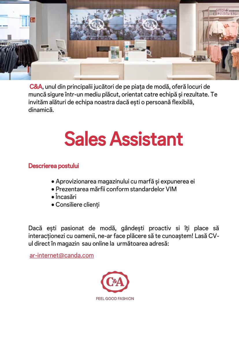 C&A, unul din principalii jucători de pe piața de modă, oferă locuri de muncă sigure într-un mediu plăcut, orientat catre echipă și rezultate. Te invităm alături de echipa noastra dacă ești o persoană flexibilă, dinamică.  Sales Assistant Timisoara,CLuj, Deva  Descrierea postului • Aprovizionarea magazinului cu marfa si expunerea ei • Prezentarea mărfii conform standardelor VIM • Incasari • Consiliere clienți Dacă ești pasionat de modă, gândești proactiv si iți place să interacționezi cu oamenii, ne-ar face plăcere să te cunoaștem! Lasă CV-ul direct in magazin sau online la urmatoarea adresă: ar-internet@canda.com C&A este unul dintre principalii retaileri de imbrăcăminte pe plan mondial.