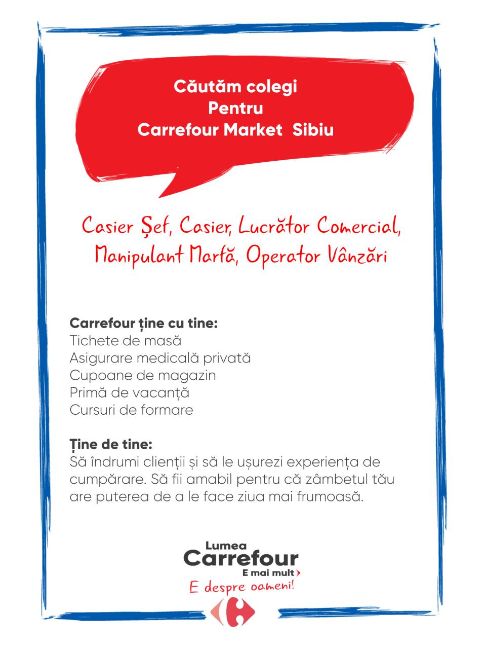 Carrefour ține cu tine: Tichete de masă Asigurare medicală privată Cupoane de magazin Primă de vacanță Cursuri de formare   Ține de tine: Să îndrumi clienții și să le ușurezi experiența de cumpărare. Să fii amabil pentru că zâmbetul tău are puterea de a le face ziua mai frumoasă. Carrefour ține cu tine: Tichete de masă Asigurare medicală privată Cupoane de magazin Primă de vacanță Cursuri de formare   Ține de tine: Să îndrumi clienții și să le ușurezi experiența de cumpărare. Să fii amabil pentru că zâmbetul tău are puterea de a le face ziua mai frumoasă.   casier , sef relatii clienti  casier sef manipulant marfa lucrator comercial  operator vanzari vanzator lucrator universal casa de marcat Lumea Carrefour e mai mult. E despre oameni!Lumea noastră? E despre prietenia fără vârstă și bucuria de a fi buni în ceea ce facem. Despre diversitatea meseriilor, dar mai ales despre diversitatea membrilor unei mari familii. Despre emoția primului job și satisfacția pe care o avem când suntem de ajutor.Fiecare dintre noi avem trăsături care ne fac să fim unici și valoroși. Suntem diferiți și în același timp suntem la fel ca toți românii: vrem să fim liberi, să alegem, să ne exprimăm punctul de vedere, să ne simțim bine.