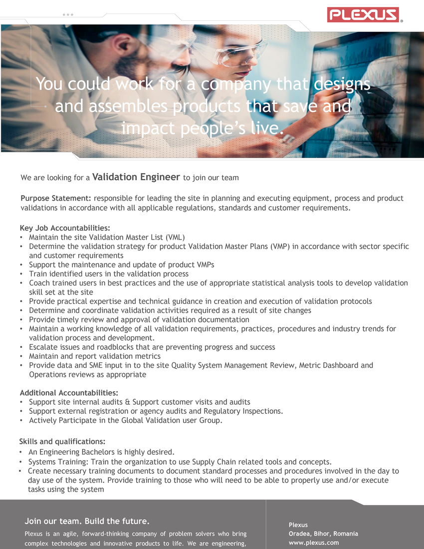 We are looking for a Validation Engineer to join our team Purpose Statement: responsible for leading the site in planning and executing equipment, process and product validations in accordance with all applicable regulations, standards and customer requirements. Key Job Accountabilities: • Maintain the site Validation Master List (VML) • Determine the validation strategy for product Validation Master Plans (VMP) in accordance with sector specific and customer requirements • Support the maintenance and update of product VMPs • Train identified users in the validation process • Coach trained users in best practices and the use of appropriate statistical analysis tools to develop validation skill set at the site • Provide practical expertise and technical guidance in creation and execution of validation protocols • Determine and coordinate validation activities required as a result of site changes • Provide timely review and approval of validation documentation • Maintain a working knowledge of all validation requirements, practices, procedures and industry trends for validation process and development. • Escalate issues and roadblocks that are preventing progress and success • Maintain and report validation metrics • Provide data and SME input in to the site Quality System Management Review, Metric Dashboard and Operations reviews as appropriate Additional Accountabilities: • Support site internal audits & Support customer visits and audits • Support external registration or agency audits and Regulatory Inspections. • Actively Participate in the Global Validation user Group. Skills and qualifications: • An Engineering Bachelors is highly desired. • Experience on the same role is highly desired. • Systems Training: Train the organization to use Supply Chain related tools and concepts. • Create necessary training documents to document standard processes and procedures involved in the day to day use of the system. Provide training to those who will need to be able to pro