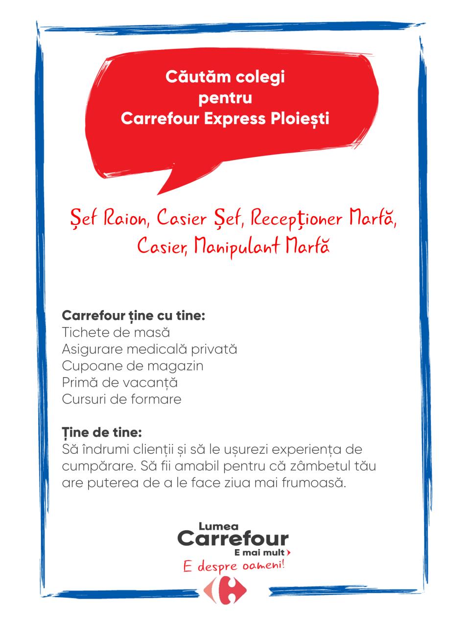 Carrefour ține cu tine: Tichete de masă Asigurare medicală privată Cupoane de magazin Primă de vacanță Cursuri de formare   Ține de tine: Să îndrumi clienții și să le ușurezi experiența de cumpărare. Să fii amabil pentru că zâmbetul tău are puterea de a le face ziua mai frumoasă.  Carrefour ține cu tine: Tichete de masă Asigurare medicală privată Cupoane de magazin Primă de vacanță Cursuri de formare   Ține de tine: Să îndrumi clienții și să le ușurezi experiența de cumpărare. Să fii amabil pentru că zâmbetul tău are puterea de a le face ziua mai frumoasă.   sef raion  sef casier sef relatii clienti   casier manipulant marfa vanzator  lucrator comercial receptioner marfa Lumea Carrefour e mai mult. E despre oameni!Lumea noastră? E despre prietenia fără vârstă și bucuria de a fi buni în ceea ce facem. Despre diversitatea meseriilor, dar mai ales despre diversitatea membrilor unei mari familii. Despre emoția primului job și satisfacția pe care o avem când suntem de ajutor.Fiecare dintre noi avem trăsături care ne fac să fim unici și valoroși. Suntem diferiți și în același timp suntem la fel ca toți românii: vrem să fim liberi, să alegem, să ne exprimăm punctul de vedere, să ne simțim bine.