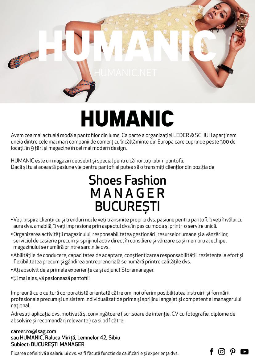 Avem cea mai actuală modă a pantofilor din lume. Ca parte a organizației LEDER & SCHUH aparținem uneia dintre cele mai mari companii de comerț cu încălțăminte din Europa care cuprinde peste 300 de locații în 9 țări și magazine în cel mai modern design. HUMANIC este un magazin deosebit și special pentru că noi toți iubim pantofii. Transmiteți clienților această pasiune pentru pantofi de pe poziția de Manager (f/m) în BUCURESTI Veți inspira clienții ca și consilier de modă și trenduri și le veți transmite propria dvs pasiune pentru pantofi, îi veți învălui cu aura dvs. amabilă, îi veți impresiona prin aspectul dvs. în pas cu moda și printr-o servire unică. • Vă preocupă reușita unei prezentări deosebite a produselor și activitatea de aranjare a magazinului • Recepția și îngrijirea mărfii precum și activitatea de casier se va număra printre sarcinile dvs. • Lucrul în echipă, atenția distributivă și disponibilitatea de a ajuta, aspectul propriu autentic și natural se numără printre calitățile dvs. • Și mai ales, vă pasionează pantofii! Alături de o cultură corporatistă orientată către angajat, oferim posibilități profesioniste de instruire și formare precum și perspective individuale de dezvoltare. Adresați aplicația dvs. motivată și convingătoare (scrisoare de intenție, CV cu fotografie, diplome de absolvire și recomandări relevante) de preferat ca și PDF către: personal.humanic.ro@lsag.com sau HUMANIC, Raluca Miriță, Lemnelor 42, Sibiu Subiect: Comerciant - Vânzător de modă BUCUREȘTI Fixarea definitivă a salariului dvs. va fi făcută funcție de calificările și experiența dvs.  Ca parte a grupului LEDER & SCHUH rețeaua HUMANIC aparține uneia dintre cele mai importante companii de comerț cu încălțăminte din Europa care cuprinde peste 350 de locații cu cea mai actuală modă a pantofilor din lume și cel mai modern design, situate în 10 țări și în care activează 3500 de angajați,