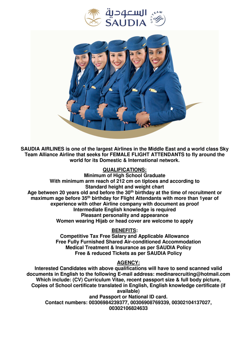 SAUDIA AIRLINES is one of the largest Airlines in the Middle East and a world class Sky Team Alliance Airline that seeks for FEMALE FLIGHT ATTENDANTS to fly around the world for its Domestic & International network.  QUALIFICATIONS: Minimum of High School Graduate With minimum arm reach of 212 cm on tiptoes and according to Standard height and weight chart Age between 20 years old and before the 30th birthday at the time of recruitment or maximum age before 35th birthday for Flight Attendants with more than 1year of experience with other Airline company with document as proof Intermediate English knowledge is required Pleasant personality and appearance Women wearing Hijab or head cover are welcome to apply  BENEFITS: Competitive Tax Free Salary and Applicable Allowance Free Fully Furnished Shared Air-conditioned Accommodation Medical Treatment & Insurance as per SAUDIA Policy Free & reduced Tickets as per SAUDIA Policy  AGENCY: Interested Candidates with above qualifications will have to send scanned valid documents in English to the following E-mail address: medinarecruiting@hotmail.com Which include: (CV) Curriculum Vitae, recent passport size & full body picture, Copies of School certificate translated in English, English knowledge certificate (if available) and Passport or National ID card. Contact numbers: 00306984239377, 00306908769339, 00302104137027, 00302106824633
