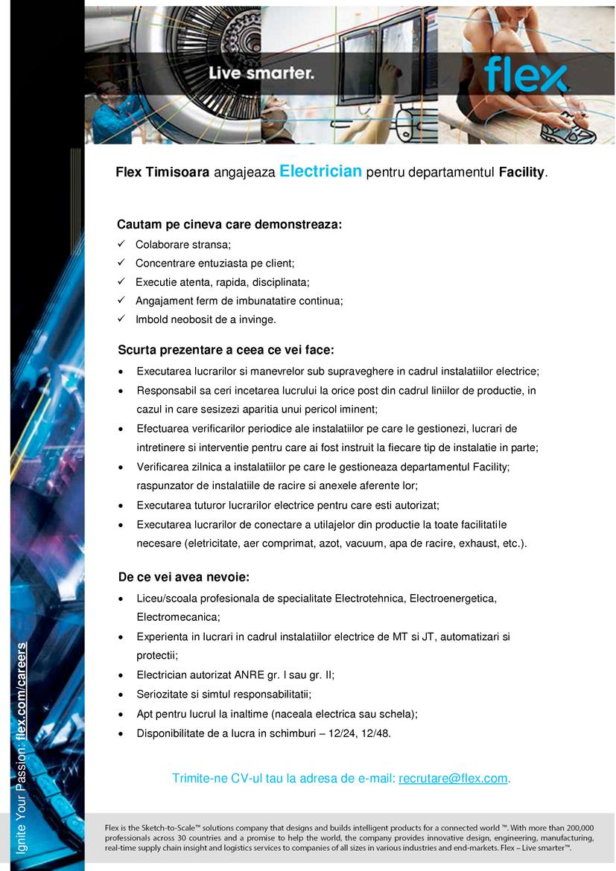 """Cautam pe cineva care demonstreaza: ✓ Colaborare stransa; ✓ Concentrare entuziasta pe client; ✓ Executie atenta, rapida, disciplinata; ✓ Angajament ferm de imbunatatire continua; ✓ Imbold neobosit de a invinge.   De ce vei avea nevoie:  • Liceu/scoala profesionala de specialitate Electrotehnica, Electroenergetica, Electromecanica;  • Experienta in lucrari in cadrul instalatiilor electrice de MT si JT, automatizari si protectii;  • Electrician autorizat ANRE gr. I sau gr. II;  • Seriozitate si simtul responsabilitatii;  • Apt pentru lucrul la inaltime (naceala electrica sau schela);  • Disponibilitate de a lucra in schimburi – 12/24, 12/48.  Scurta prezentare a ceea ce vei face:  • Executarea lucrarilor si manevrelor sub supraveghere in cadrul instalatiilor electrice;  • Responsabil sa ceri incetarea lucrului la orice post din cadrul liniilor de productie, in cazul in care sesizezi aparitia unui pericol iminent;  • Efectuarea verificarilor periodice ale instalatiilor pe care le gestionezi, lucrari de intretinere si interventie pentru care ai fost instruit la fiecare tip de instalatie in parte;  • Verificarea zilnica a instalatiilor pe care le gestioneaza departamentul Facility; raspunzator de instalatiile de racire si anexele aferente lor;  • Executarea tuturor lucrarilor electrice pentru care esti autorizat;  • Executarea lucrarilor de conectare a utilajelor din productie la toate facilitatile necesare (eletricitate, aer comprimat, azot, vacuum, apa de racire, exhaust, etc.).   Trimite-ne CV-ul tau la adresa de e-mail: recrutare@flex.com """"Flex is a leading sketch-to-scale™ solutions company that designs and builds intelligent products for a connected world. With more than 200,000 professionals across 30 countries and a promise to help make the world Live smarter™, the company provides innovative design, engineering, manufacturing, real-time supply chain insight and logistics services to companies of all sizes in various industries and end-markets.For more informatio"""