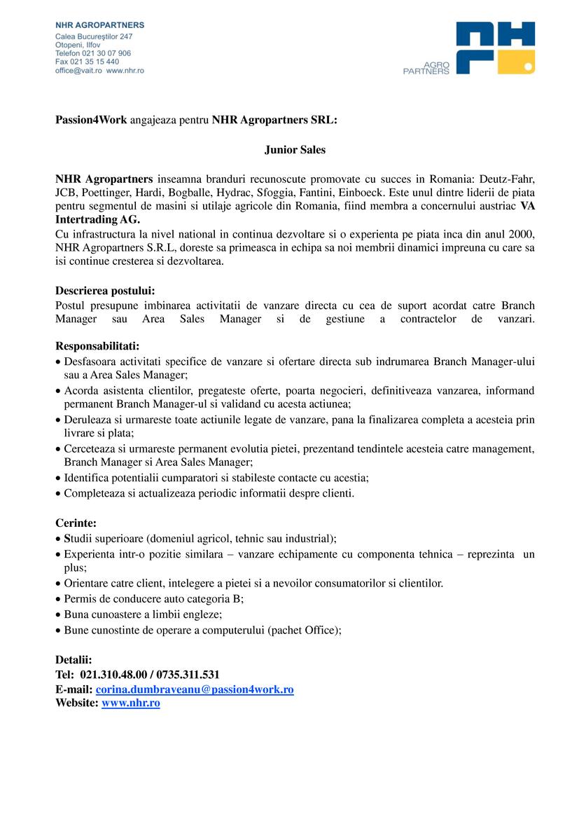 Passion4Work angajeaza pentru NHR Agropartners SRL:  Junior Sales  NHR Agropartners inseamna branduri recunoscute promovate cu succes in Romania: Deutz-Fahr, JCB, Poettinger, Hardi, Bogballe, Hydrac, Sfoggia, Fantini, Einboeck. Este unul dintre liderii de piata pentru segmentul de masini si utilaje agricole din Romania, fiind membra a concernului austriac VA Intertrading AG. Cu infrastructura la nivel national in continua dezvoltare si o experienta pe piata inca din anul 2000, NHR Agropartners S.R.L, doreste sa primeasca in echipa sa noi membrii dinamici impreuna cu care sa isi continue cresterea si dezvoltarea.  Descrierea postului: Postul presupune imbinarea activitatii de vanzare directa cu cea de suport acordat catre Branch Manager sau Area Sales Manager si de gestiune a contractelor de vanzari.  Responsabilitati: Desfasoara activitati specifice de vanzare si ofertare directa sub indrumarea Branch Manager-ului sau a Area Sales Manager; Acorda asistenta clientilor, pregateste oferte, poarta negocieri, definitiveaza vanzarea, informand permanent Branch Manager-ul si validand cu acesta actiunea; Deruleaza si urmareste toate actiunile legate de vanzare, pana la finalizarea completa a acesteia prin livrare si plata; Cerceteaza si urmareste permanent evolutia pietei, prezentand tendintele acesteia catre management, Branch Manager si Area Sales Manager; Identifica potentialii cumparatori si stabileste contacte cu acestia; Completeaza si actualizeaza periodic informatii despre clienti. Cerinte: Studii superioare (domeniul agricol, tehnic sau industrial); Experienta intr-o pozitie similara – vanzare echipamente cu componenta tehnica – reprezinta un plus; Orientare catre client, intelegere a pietei si a nevoilor consumatorilor si clientilor. Permis de conducere auto categoria B; Buna cunoastere a limbii engleze; Bune cunostinte de operare a computerului (pachet Office); Detalii: Tel: 021.310.48.00 / 0735.311.531 E-mail: corina.dumbraveanu@passion4work.ro Website: www.nhr.
