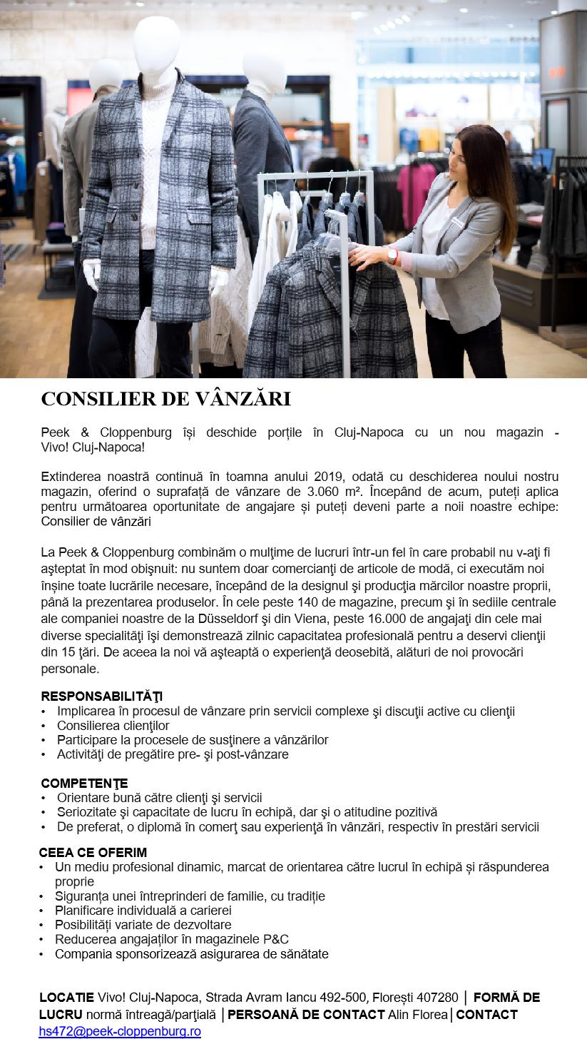 CONSILIER DE VÂNZĂRI  Peek & Cloppenburg își deschide porțile în Cluj-Napoca cu un nou magazin - Vivo! Cluj-Napoca!  Extinderea noastră continuă în toamna anului 2019, odată cu deschiderea noului nostru magazin, oferind o suprafață de vânzare de 3.060 m². Începând de acum, puteți aplica pentru următoarea oportunitate de angajare și puteți deveni parte a noii noastre echipe: Consilier de vânzări  La Peek & Cloppenburg combinăm o mulţime de lucruri într-un fel în care probabil nu v-aţi fi aşteptat în mod obişnuit: nu suntem doar comercianţi de articole de modă, ci executăm noi înșine toate lucrările necesare, începând de la designul şi producţia mărcilor noastre proprii, până la prezentarea produselor. În cele peste 140 de magazine, precum şi în sediile centrale ale companiei noastre de la Düsseldorf şi din Viena, peste 16.000 de angajaţi din cele mai diverse specialităţi îşi demonstrează zilnic capacitatea profesională pentru a deservi clienţii din 15 ţări. De aceea la noi vă aşteaptă o experienţă deosebită, alături de noi provocări personale. RESPONSABILITĂŢI Implicarea în procesul de vânzare prin servicii complexe şi discuţii active cu clienţii Consilierea clienţilor Participare la procesele de susţinere a vânzărilor Activităţi de pregătire pre- şi post-vânzare COMPETENŢE Orientare bună către clienţi şi servicii Seriozitate şi capacitate de lucru în echipă, dar şi o atitudine pozitivă De preferat, o diplomă în comerţ sau experienţă în vânzări, respectiv în prestări servicii CEEA CE OFERIM Un mediu profesional dinamic, marcat de orientarea către lucrul în echipă și răspunderea proprie Siguranța unei întreprinderi de familie, cu tradiție Planificare individuală a carierei Posibilități variate de dezvoltare Reducerea angajaților în magazinele P&C Compania sponsorizează asigurarea de sănătate  LOCATIE Vivo! Cluj-Napoca, Strada Avram Iancu 492-500, Florești 407280 │ FORMĂ DE LUCRU normă întreagă/parţială │PERSOANĂ DE CONTACT Alin Florea│CONTACT hs472@peek-cloppenburg.ro