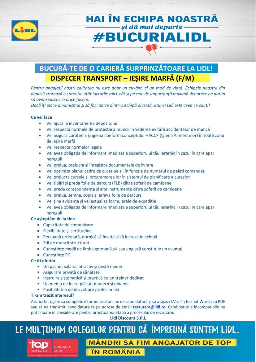 Dispecer Transport - Iesire Marfa Sediul Regional Roman  Pentru angajații noștri calitatea nu este doar un cuvânt, ci un mod de viață. Echipele noastre din depozit tratează cu atenție atât lucrurile mici, cât și pe cele de importanță maximă deoarece ne dorim să avem succes în orice facem. Dacă îți place dinamismul și dorești să faci parte dintr-o echipă diversă, atunci Lidl este ceea ce cauți!  Ce vei face Vei ajuta la inventarierea depozitului Vei respecta normele de protecție a muncii în vederea evitării accidentelor de muncă Vei asigura curățenia și igiena conform conceptului HACCP (Igiena Alimentelor) în toată zona de ieșire marfă Vei respecta normelor legale Vei avea obligația de informare imediată a superiorului tău ierarhic în cazul în care apar nereguli Vei prelua, prelucra și înregistra documentele de livrare Vei optimiza planul cadru de curse pe zi, în funcție de numărul de paleți comandați Vei prelucra cursele și programarea lor în sistemul de planificare a curselor Vei tipări și preda foile de parcurs (TLB) către șoferii de camioane Vei preda corespondența și alte instrumente către șoferii de camioane Vei prelua, semna, copia și arhiva foile de parcurs Vei ține evidența și vei actualiza formularele de expediție Vei avea obligația de informare imediata a superiorului tău ierarhic in cazul in care apar nereguliCe așteptăm de la tine Capacitate de comunicare Flexibilitate şi certitudine Persoană ordonată, dornică să înveţe şi să lucreze în echipă Stil de muncă structurat Cunoştinţe medii de limba germană şi/ sau engleză constituie un avantaj Cunoştinţe PCCe îți oferim • Un pachet salarial atractiv şi peste medie • Asigurare privată de sănătate • Instruire sistematică şi practică cu un trainer dedicat • Un mediu de lucru plăcut, modern şi dinamic • Posibilitatea de dezvoltare profesională  Ți-am trezit interesul? Atunci te rugăm să completezi formularul online de candidatură şi să ataşezi CV-ul în format Word sau Pdf, însoţit de o scrisoare de intenţie ce sp