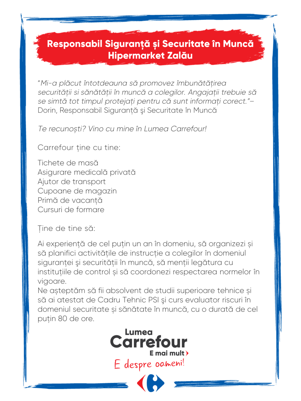 """Mi-a plăcut întotdeauna să promovez îmbunătăţirea securităţii si sănătăţii în muncă a colegilor. Angajaţii trebuie să se simtă tot timpul protejaţi pentru că sunt informaţi corect.""""– Dorin, Responsabil Siguranţă şi Securitate în Muncă  Te recunoști? Vino cu mine în Lumea Carrefour!  Carrefour ține cu tine:  Tichete de masă Asigurare medicală privată Ajutor de transport Cupoane de magazin Primă de vacanță Cursuri de formare  Ţine de tine să:  Ai experiență de cel puţin un an în domeniu, să organizezi și să planifici activitățile de instrucţie a colegilor în domeniul siguranţei şi securităţii în muncă, să menții legătura cu instituțiile de control și să coordonezi respectarea normelor în vigoare. Ne așteptăm să fii absolvent de studii superioare tehnice și să ai atestat de Cadru Tehnic PSI şi curs evaluator riscuri în domeniul securitate și sănătate în muncă, cu o durată de cel puţin 80 de ore. Mi-a plăcut întotdeauna să promovez îmbunătăţirea securităţii si sănătăţii în muncă a colegilor. Angajaţii trebuie să se simtă tot timpul protejaţi pentru că sunt informaţi corect.""""– Dorin, Responsabil Siguranţă şi Securitate în Muncă  Te recunoști? Vino cu mine în Lumea Carrefour!  Carrefour ține cu tine:  Tichete de masă Asigurare medicală privată Ajutor de transport Cupoane de magazin Primă de vacanță Cursuri de formare  Ţine de tine să:  Ai experiență de cel puţin un an în domeniu, să organizezi și să planifici activitățile de instrucţie a colegilor în domeniul siguranţei şi securităţii în muncă, să menții legătura cu instituțiile de control și să coordonezi respectarea normelor în vigoare. Ne așteptăm să fii absolvent de studii superioare tehnice și să ai atestat de Cadru Tehnic PSI şi curs evaluator riscuri în domeniul securitate și sănătate în muncă, cu o durată de cel puţin 80 de ore.  protectia muncii ssm psi atestat Lumea Carrefour e mai mult. E despre oameni!Lumea noastră? E despre prietenia fără vârstă și bucuria de a fi buni în ceea ce facem. Despre diversitatea me"""