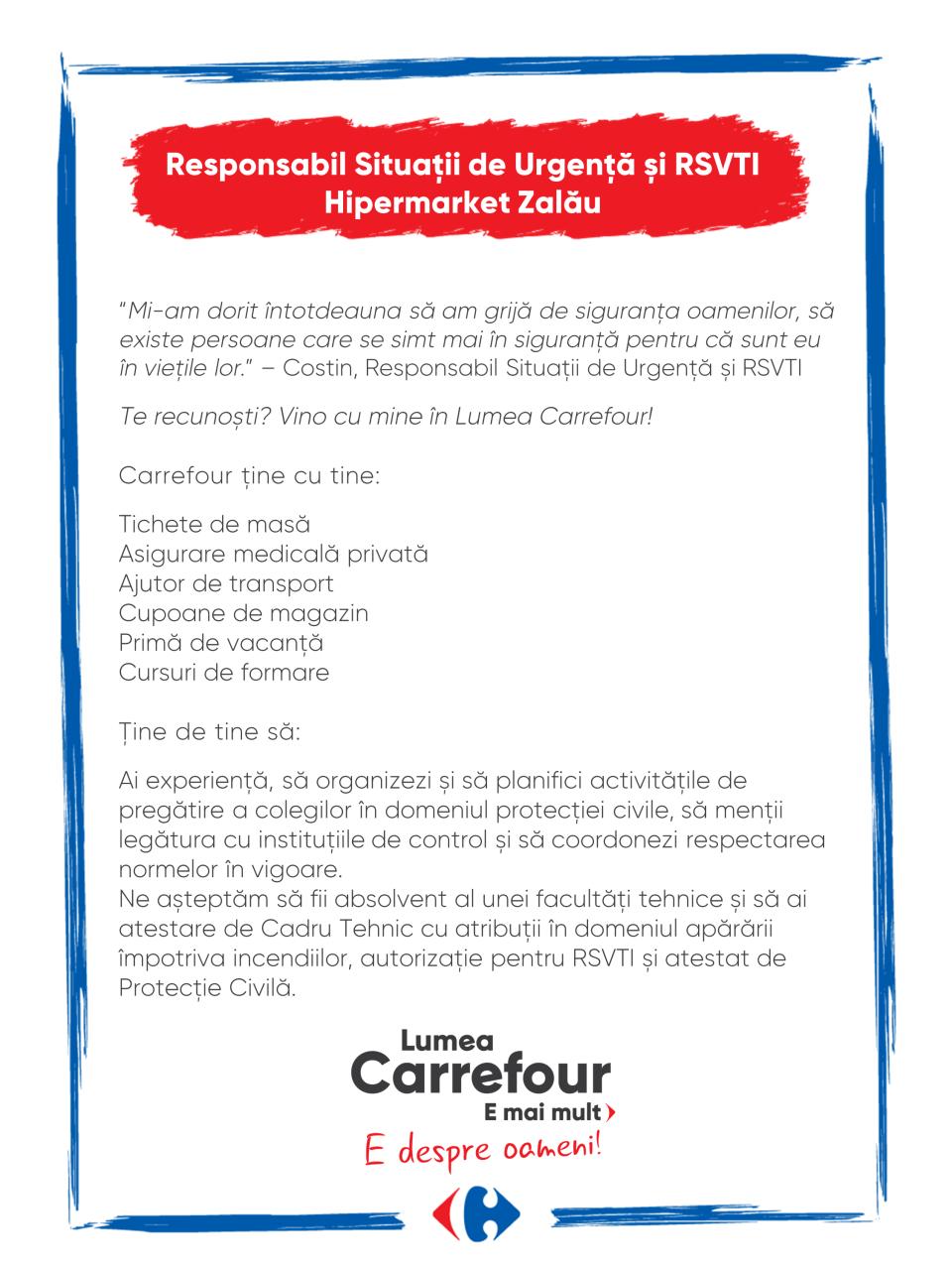 """""""Mi-am dorit întotdeauna să am grijă de siguranța oamenilor, să existe persoane care se simt mai în siguranță pentru că sunt eu în viețile lor."""" – Costin, Responsabil Situații de Urgență și RSVTI  Te recunoști? Vino cu mine în Lumea Carrefour!  Carrefour ține cu tine:  Tichete de masă Asigurare medicală privată Ajutor de transport Cupoane de magazin Primă de vacanță Cursuri de formare  Ţine de tine să:  Ai experiență, să organizezi și să planifici activitățile de pregătire a colegilor în domeniul protecției civile, să menții legătura cu instituțiile de control și să coordonezi respectarea normelor în vigoare. Ne așteptăm să fii absolvent al unei facultăți tehnice și să ai atestare de Cadru Tehnic cu atribuții în domeniul apărării împotriva incendiilor, autorizație pentru RSVTI și atestat de Protecție Civilă.  """"Mi-am dorit întotdeauna să am grijă de siguranța oamenilor, să existe persoane care se simt mai în siguranță pentru că sunt eu în viețile lor."""" – Costin, Responsabil Situații de Urgență și RSVTI  Te recunoști? Vino cu mine în Lumea Carrefour!  Carrefour ține cu tine:  Tichete de masă Asigurare medicală privată Ajutor de transport Cupoane de magazin Primă de vacanță Cursuri de formare  Ţine de tine să:  Ai experiență, să organizezi și să planifici activitățile de pregătire a colegilor în domeniul protecției civile, să menții legătura cu instituțiile de control și să coordonezi respectarea normelor în vigoare. Ne așteptăm să fii absolvent al unei facultăți tehnice și să ai atestare de Cadru Tehnic cu atribuții în domeniul apărării împotriva incendiilor, autorizație pentru RSVTI și atestat de Protecție Civilă.  situatii de urgenta apararea contra incendiilor protectie civila RSVTI Lumea Carrefour e mai mult. E despre oameni!Lumea noastră? E despre prietenia fără vârstă și bucuria de a fi buni în ceea ce facem. Despre diversitatea meseriilor, dar mai ales despre diversitatea membrilor unei mari familii. Despre emoția primului job și satisfacția pe care o avem când"""