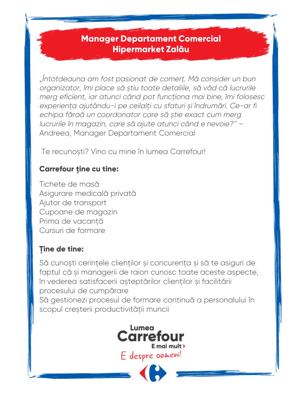 Carrefour ține cu tine:  Tichete de masă Asigurare medicală privată Ajutor de transport Cupoane de magazin Prima de vacanță Cursuri de formare  Ține de tine:  Să cunoști cerințele clienților și concurența și să te asiguri de faptul că și managerii de raion cunosc toate aceste aspecte, în vederea satisfacerii așteptărilor clienților și facilitării procesului de cumpărare Să gestionezi procesul de formare continuă a personalului în scopul creșterii productivității muncii Carrefour ține cu tine:  Tichete de masă Asigurare medicală privată Ajutor de transport Cupoane de magazin Prima de vacanță Cursuri de formare  Ține de tine:  Să cunoști cerințele clienților și concurența și să te asiguri de faptul că și managerii de raion cunosc toate aceste aspecte, în vederea satisfacerii așteptărilor clienților și facilitării procesului de cumpărare Să gestionezi procesul de formare continuă a personalului în scopul creșterii productivității muncii  manager raion sef director coordonator comercial vanzari promovare campanii vanzare Lumea Carrefour e mai mult. E despre oameni!Lumea noastră? E despre prietenia fără vârstă și bucuria de a fi buni în ceea ce facem. Despre diversitatea meseriilor, dar mai ales despre diversitatea membrilor unei mari familii. Despre emoția primului job și satisfacția pe care o avem când suntem de ajutor.Fiecare dintre noi avem trăsături care ne fac să fim unici și valoroși. Suntem diferiți și în același timp suntem la fel ca toți românii: vrem să fim liberi, să alegem, să ne exprimăm punctul de vedere, să ne simțim bine.